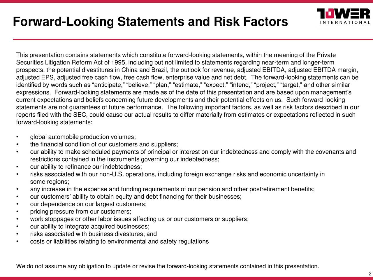 This presentation contains statements which constitute forward-looking statements, within the meaning of the Private Securities Litigation Reform Act of 1995, including but not limited to statements regarding near-term and longer-term prospects, the potential divestitures in China and Brazil, the outlook for revenue, adjusted EBITDA, adjusted EBITDA margin, adjusted EPS, adjusted free cash flow, free cash flow, enterprise value and net debt. The forward-looking statements can be identified by words such as anticipate, believe, plan, estimate, expect, intend, project, target, and other similar expressions. Forward-looking statements are made as of the date of this presentation and are based upon managements current expectations and beliefs concerning future developments and their potential effects on us. Such forward-looking statements are not guarantees of future performance. The following important factors, as well as risk factors described in our reports filed with the SEC, could cause our actual results to differ materially from estimates or expectations reflected in such forward-looking statements: global automobile production volumes; the financial condition of our customers and suppliers; our ability to make scheduled payments of principal or interest on our indebtedness and comply with the covenants and restrictions contained in the instruments governing our indebtedness; our ability to refinance our indebtedness; risks associated with our non-U.S. operations, including foreign exchange risks and economic uncertainty in some regions; any increase in the expense and funding requirements of our pension and other postretirement benefits; our customers ability to obtain equity and debt financing for their businesses; our dependence on our largest customers; pricing pressure from our customers; work stoppages or other labor issues affecting us or our customers or suppliers; our ability to integrate acquired businesses; risks associated with business divestures; an