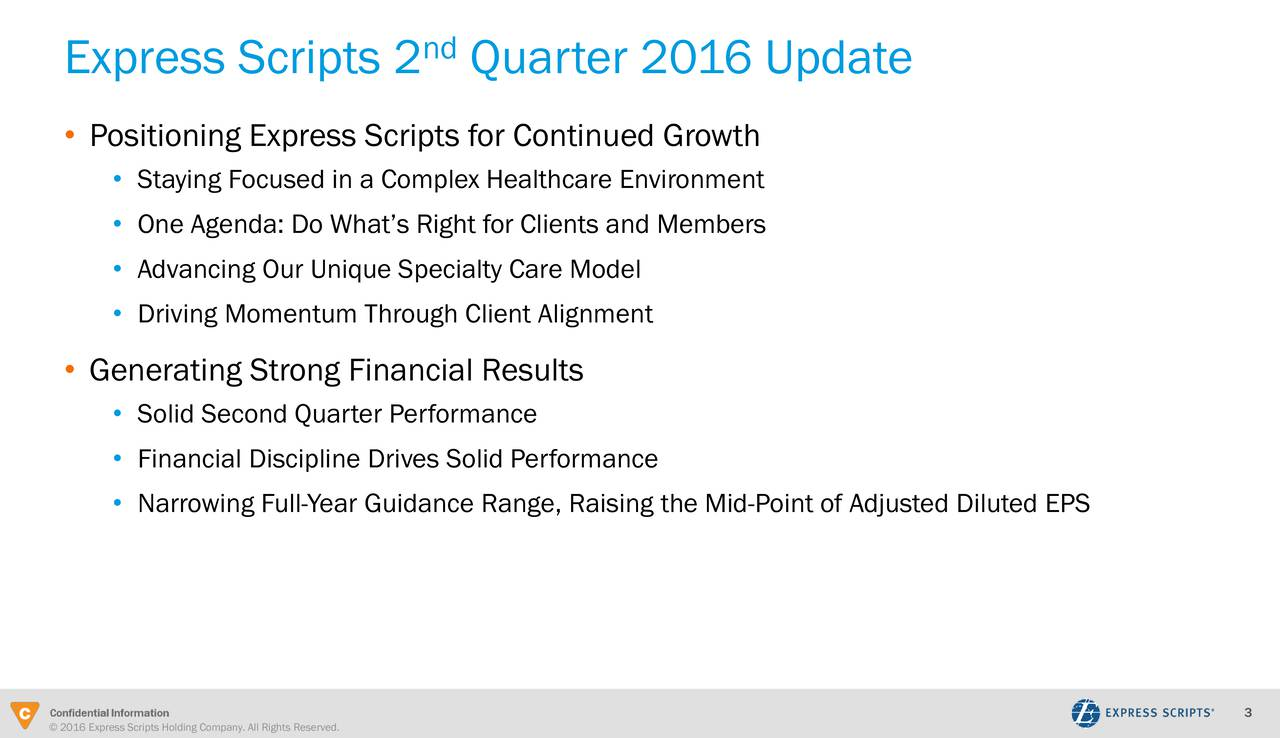 Express Scripts 2 Quarter 2016 Update Positioning Express Scripts for Continued Growth Staying Focused in a Complex Healthcare Environment One Agenda: Do Whats Right for Clients and Members Advancing Our Unique Specialty Care Model Driving Momentum Through Client Alignment Generating Strong Financial Results Solid Second Quarter Performance Financial Discipline Drives Solid Performance Narrowing Full-Year Guidance Range, Raising the Mid-Point of Adjusted Diluted EPS 3