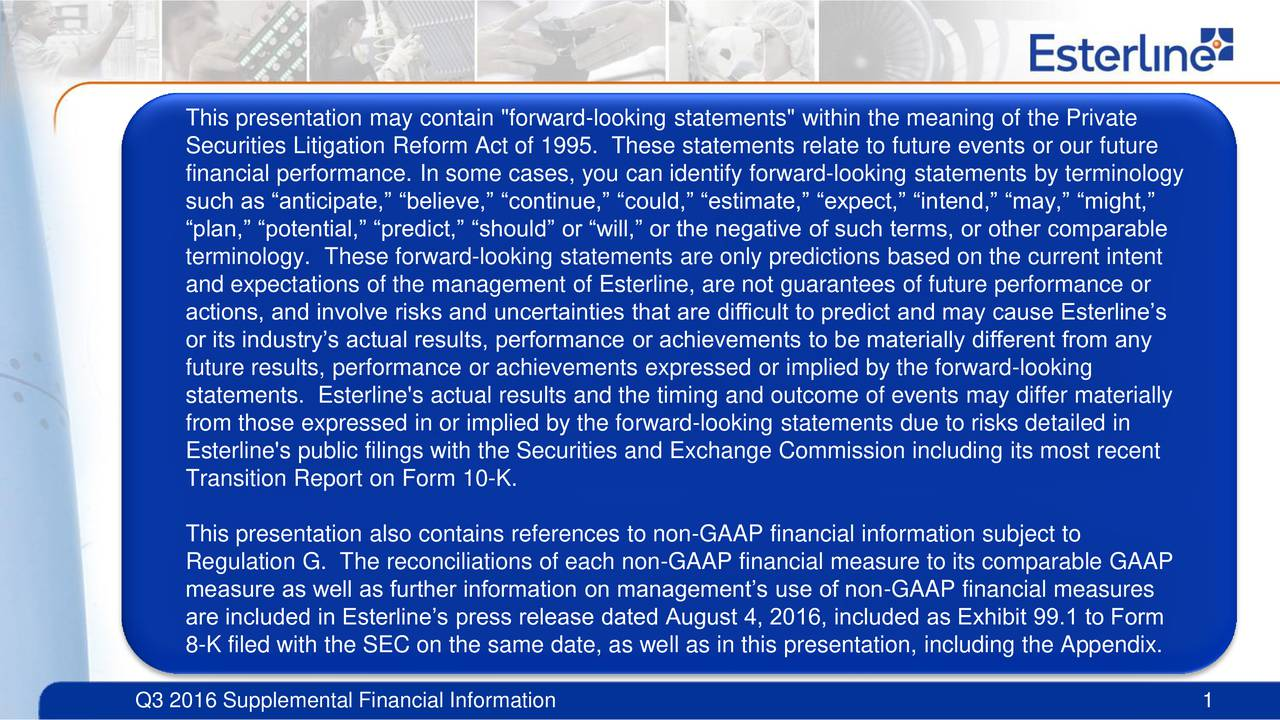 Securities Litigation Reform Act of 1995. These statements relate to future events or our future financial performance. In some cases, you can identify forward-looking statements by terminology such as anticipate, believe, continue, could, estimate, expect, intend, may, might, plan, potential, predict, should or will, or the negative of such terms, or other comparable terminology. These forward-looking statements are only predictions based on the current intent and expectations of the management of Esterline, are not guarantees of future performance or actions, and involve risks and uncertainties that are difficult to predict and may cause Esterlines or its industrys actual results, performance or achievements to be materially different from any future results, performance or achievements expressed or implied by the forward-looking statements. Esterline's actual results and the timing and outcome of events may differ materially from those expressed in or implied by the forward-looking statements due to risks detailed in Esterline's public filings with the Securities and Exchange Commission including its most recent Transition Report on Form 10-K. This presentation also contains references to non-GAAP financial information subject to Regulation G. The reconciliations of each non-GAAP financial measure to its comparable GAAP measure as well as further information on managements use of non-GAAP financial measures are included in Esterlines press release dated August 4, 2016, included as Exhibit 99.1 to Form 8-K filed with the SEC on the same date, as well as in this presentation, including the Appendix. Q3 2016 Supplemental Financial Information 1