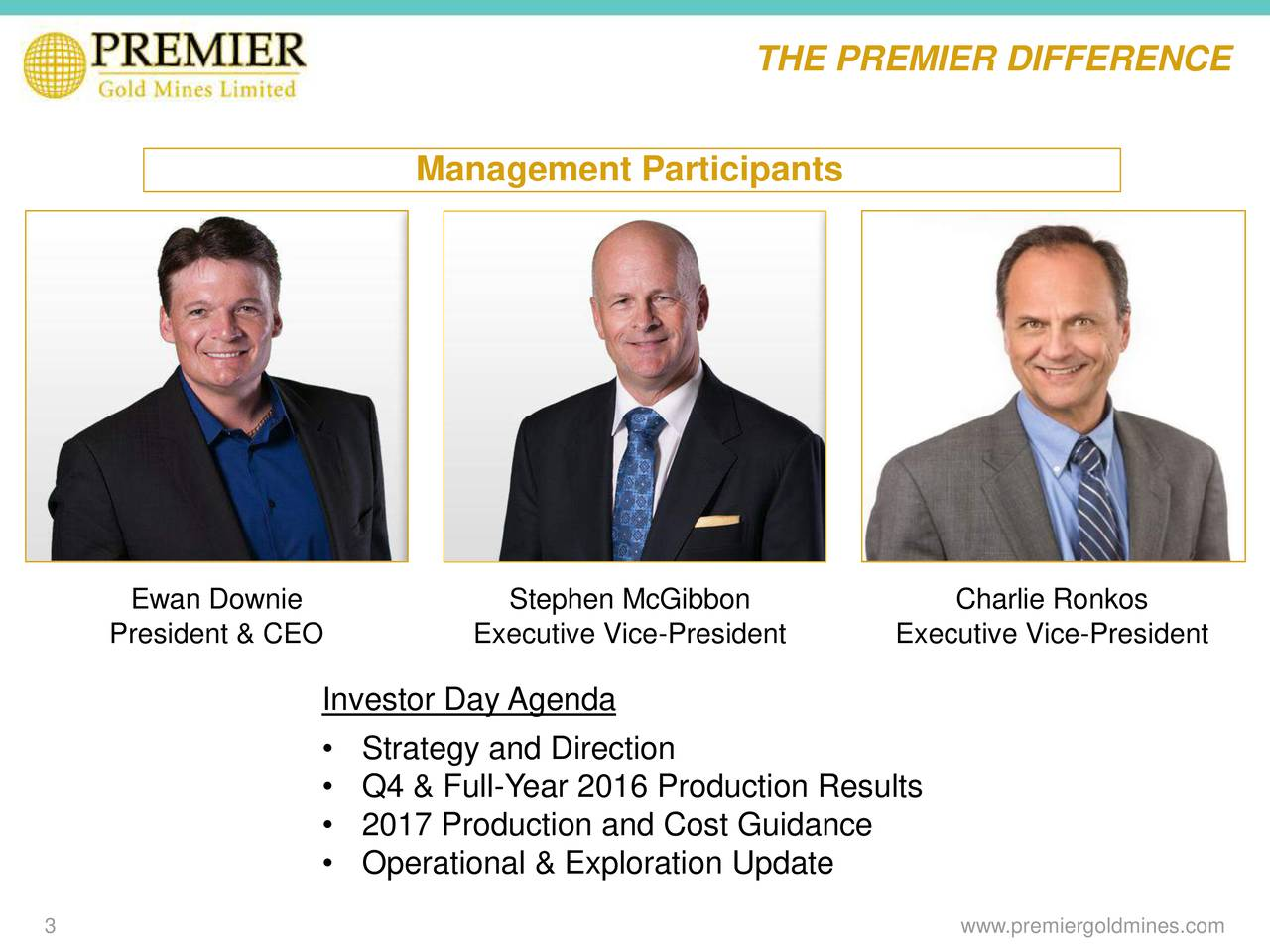 Management Participants Ewan Downie Stephen McGibbon Charlie Ronkos President & CEO Executive Vice-President Executive Vice-President Investor Day Agenda Strategy and Direction Q4 & Full-Year 2016 Production Results 2017 Production and Cost Guidance Operational & Exploration Update 3 www.premiergoldmines.com