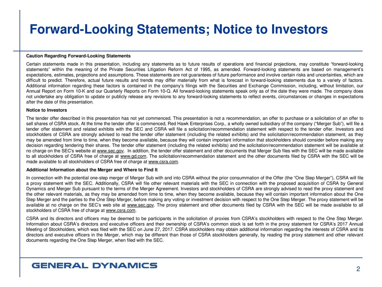 """Caution Regarding Forward-Looking Statements Certain statements made in this presentation, including any statements as to future results of operations and financial projections, may constitute """"forward-looking statements"""" within the meaning of the Private Securities Litigation Reform Act of 1995, as amended. Forward-looking statements are based on management's expectations, estimates, projections and assumptions. These statements are not guarantees of future performance and involve certain risks and uncertainties, which are difficult to predict. Therefore, actual future results and trends may differ materially from what is forecast in forward-looking statements due to a variety of factors. Additional information regarding these factors is contained in the company's filings with the Securities and Exchange Commission, including, without limitation, our Annual Report on Form 10-K and our Quarterly Reports on Form 10-Q. All forward-looking statements speak only as of the date they were made. The company does not undertake any obligation to update or publicly release any revisions to any forward-looking statements to reflect events, circumstances or changes in expectations after the date of this presentation. Notice to Investors The tender offer described in this presentation has not yet commenced. This presentation is not a recommendation, an offer to purchase or a solicitation of an offer to sell shares of CSRA stock. At the time the tender offer is commenced, Red Hawk Enterprises Corp., a wholly owned subsidiary of the company (""""Merger Sub""""), will file a tender offer statement and related exhibits with the SEC and CSRA will file a solicitation/recommendation statement with respect to the tender offer. Investors and stockholders of CSRA are strongly advised to read the tender offer statement (including the related exhibits) and the solicitation/recommendation statement, as they may be amended from time to time, when they become available, because they will contain imp"""