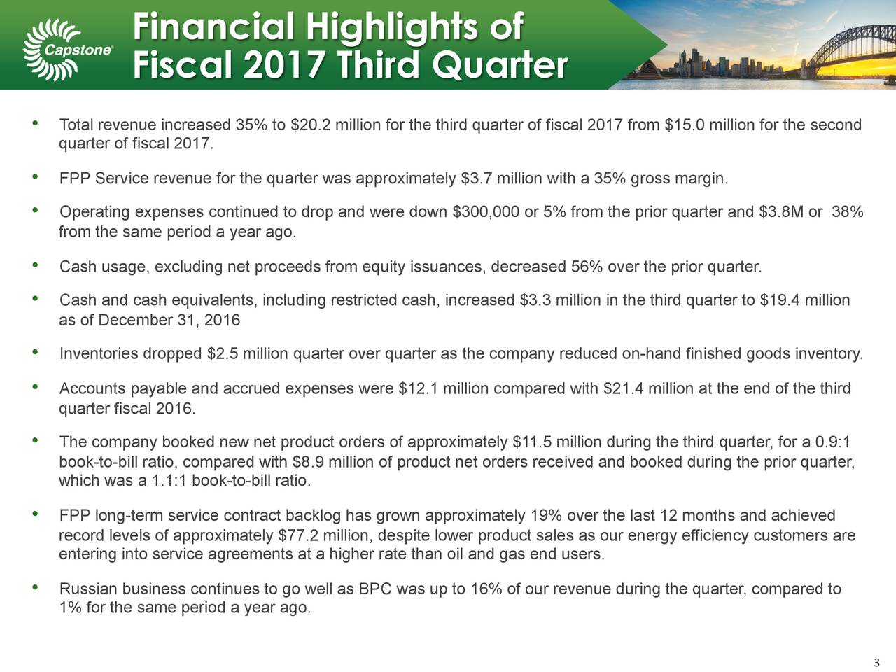 Fiscal 2017 Third Quarter Total revenue increased 35% to $20.2 million for the third quarter of fiscal 2017 from $15.0 million for the second quarter of fiscal 2017. FPP Service revenue for the quarter was approximately $3.7 million with a 35% gross margin. Operating expenses continued to drop and were down $300,000 or 5% from the prior quarter and $3.8M or 38% from the same period a year ago. Cash usage, excluding net proceeds from equity issuances, decreased 56% over the prior quarter. Cash and cash equivalents, including restricted cash, increased $3.3 million in the third quarter to $19.4 million as of December 31, 2016 Inventories dropped $2.5 million quarter over quarter as the company reduced on-hand finished goods inventory. Accounts payable and accrued expenses were $12.1 million compared with $21.4 million at the end of the third quarter fiscal 2016. The company booked new net product orders of approximately $11.5 million during the third quarter, for a 0.9:1 book-to-bill ratio, compared with $8.9 million of product net orders received and booked during the prior quarter, which was a 1.1:1 book-to-bill ratio. FPP long-term service contract backlog has grown approximately 19% over the last 12 months and achieved record levels of approximately $77.2 million, despite lower product sales as our energy efficiency customers are entering into service agreements at a higher rate than oil and gas end users. Russian business continues to go well as BPC was up to 16% of our revenue during the quarter, compared to 1% for the same period a year ago.