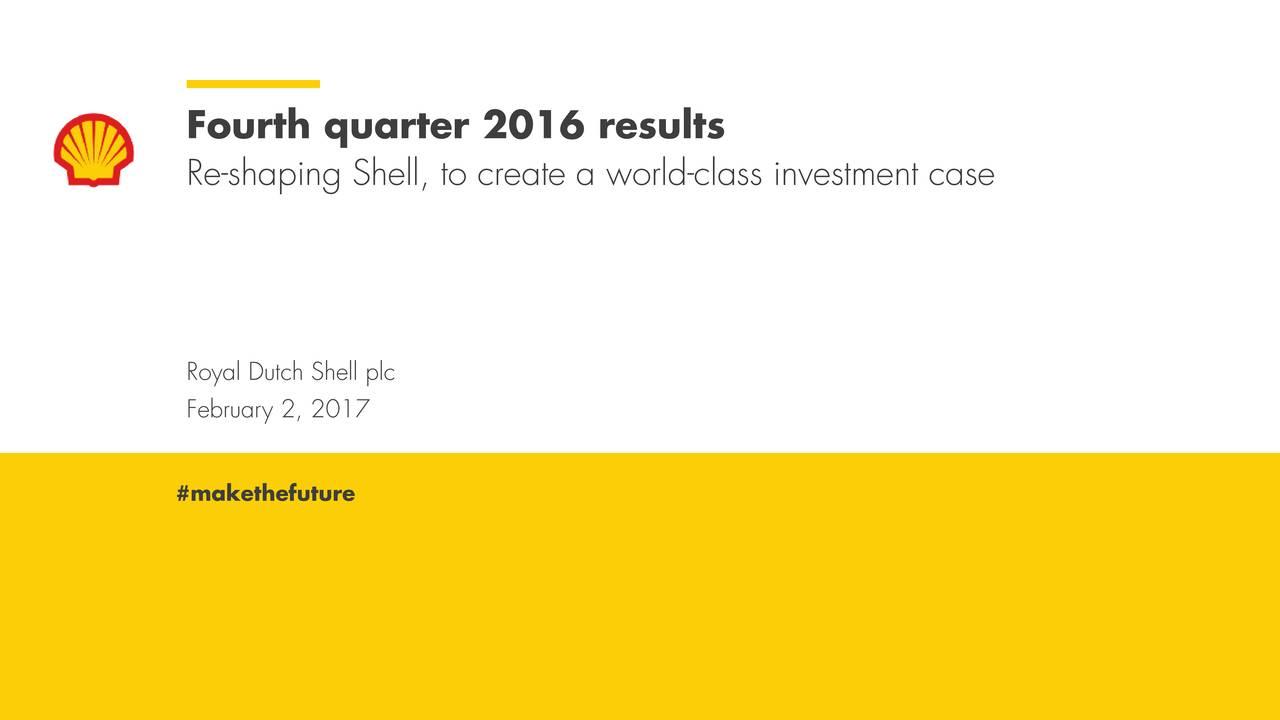 Re-shaping Shell, to create a world-class investment case Royal Dutch Shell plc February 2, 2017 #makethefuture Royal DutcFebruary 2, 2017