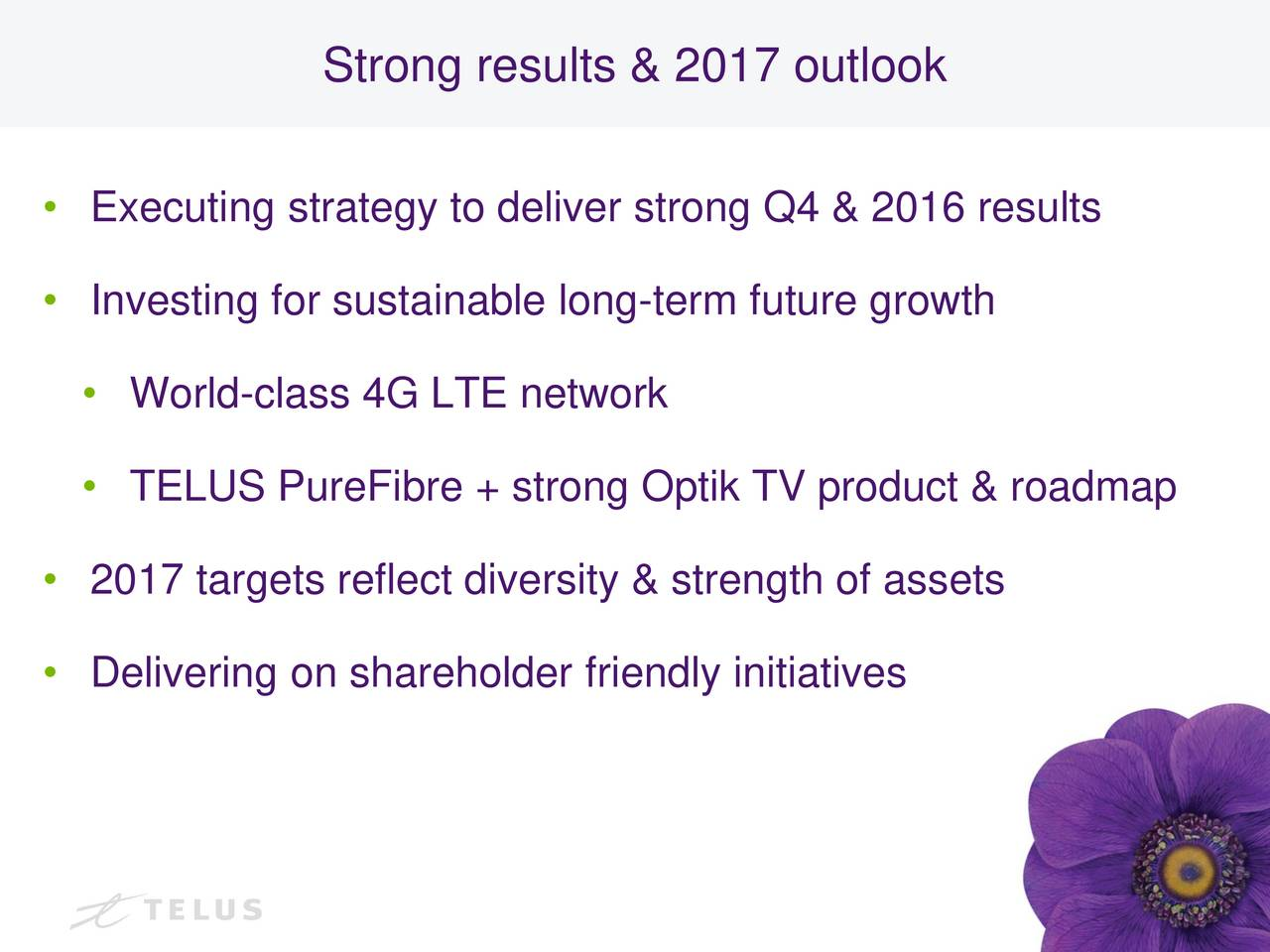 Executing strategy to deliver strong Q4 & 2016 results Investing for sustainable long-term future growth World-class 4G LTE network TELUS PureFibre + strong Optik TV product & roadmap 2017 targets reflect diversity & strength of assets Delivering on shareholder friendly initiatives 3