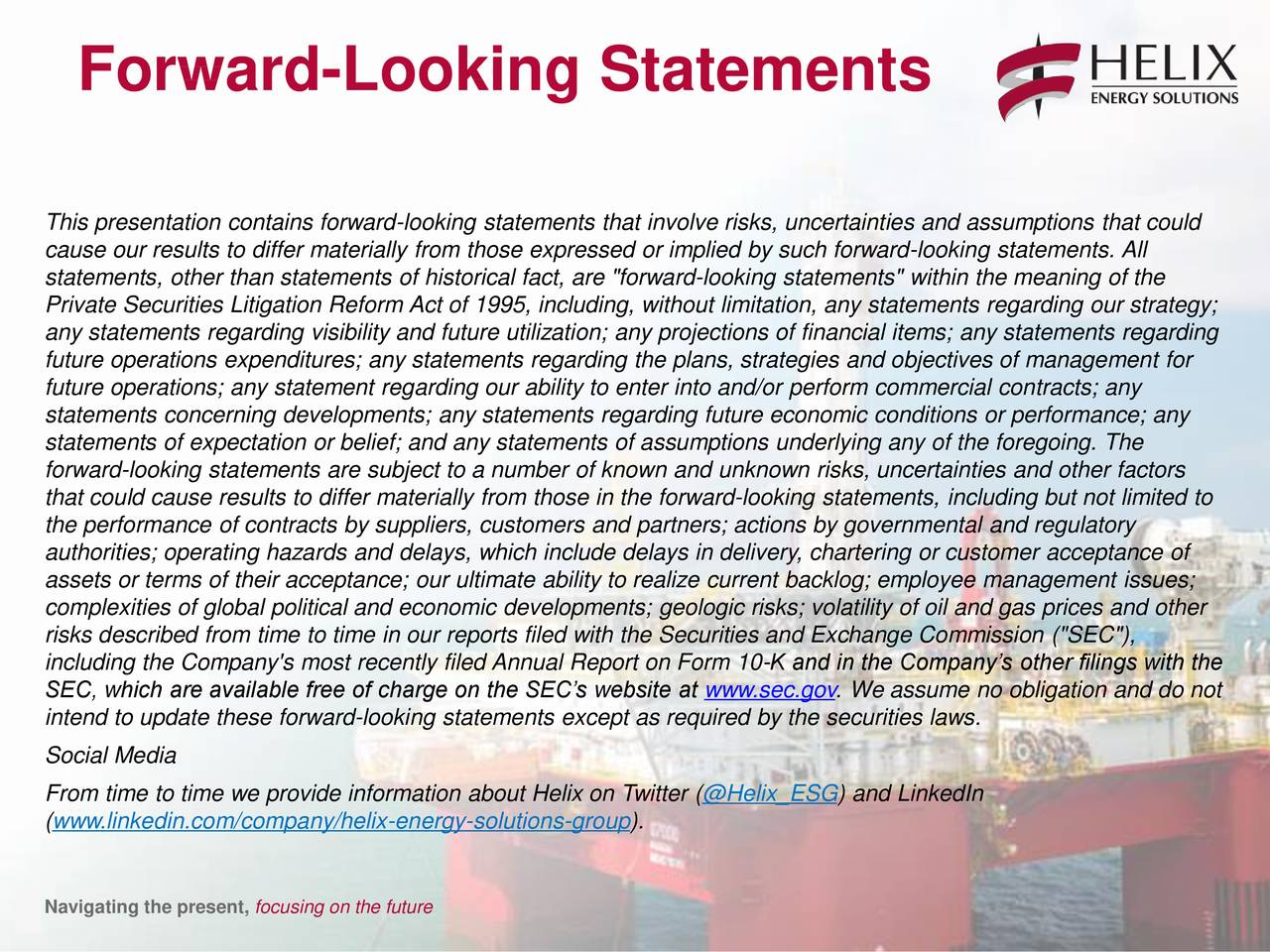 """This presentation contains forward-looking statements that involve risks, uncertainties and assumptions that could cause our results to differ materially from those expressed or implied by such forward-looking statements. All statements, other than statements of historical fact, are """"forward-looking statements"""" within the meaning of the Private Securities Litigation Reform Act of 1995, including, without limitation, any statements regarding our strategy; any statements regarding visibility and future utilization; any projections of financial items; any statements regarding future operations expenditures; any statements regarding the plans, strategies and objectives of management for future operations; any statement regarding our ability to enter into and/or perform commercial contracts; any statements concerning developments; any statements regarding future economic conditions or performance; any statements of expectation or belief; and any statements of assumptions underlying any of the foregoing. The forward-looking statements are subject to a number of known and unknown risks, uncertainties and other factors that could cause results to differ materially from those in the forward-looking statements, including but not limited to the performance of contracts by suppliers, customers and partners; actions by governmental and regulatory authorities; operating hazards and delays, which include delays in delivery, chartering or customer acceptance of assets or terms of their acceptance; our ultimate ability to realize current backlog; employee management issues; complexities of global political and economic developments; geologic risks; volatility of oil and gas prices and other risks described from time to time in our reports filed with the Securities and Exchange Commission (""""SEC""""), including the Company's most recently filed Annual Report on Form 10-K and in the Company's other filings with the SEC, which are available free of charge on the SEC's website at www.sec.go"""