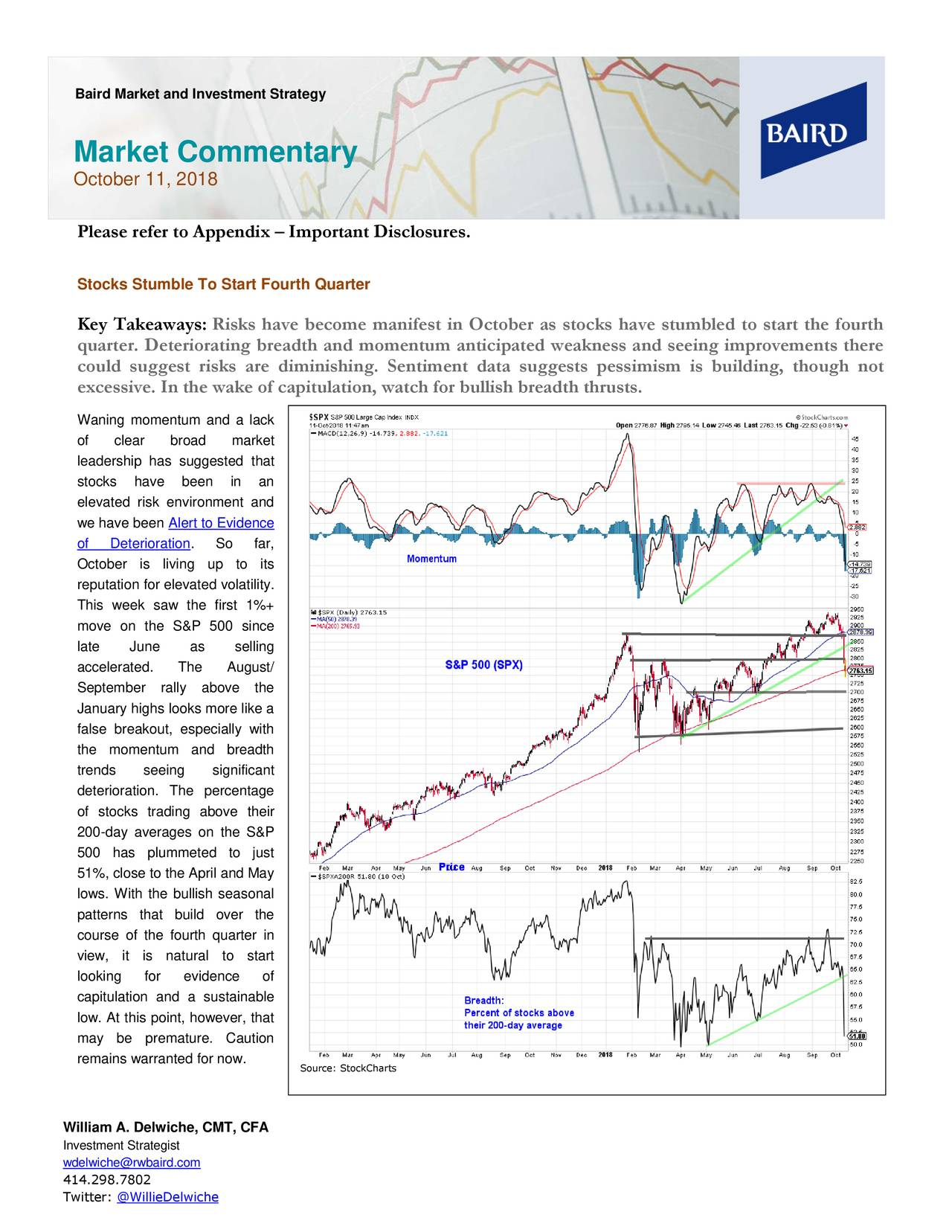 Market Commentary October 11, 2018 Please refer to Appendix – Important Disclosures. Stocks Stumble To Start Fourth Quarter Key Takeaways: Risks have become manifest in October as stocks have stumbled to start the fourth quarter. Deteriorating breadth and momentum anticipated weakness and seeing improvements there could suggest risks are diminishing. Sentiment data suggests pessimism is building, though not excessive. In the wake of capitulation, watch for bullish breadth thrusts. Waning momentum and a lack of clear broad market leadership has suggested that stocks have been in an elevated risk environment and we have been Alert to Evidence of Deterioration. So far, October is living up to its reputation for elevated volatility. This week saw the first 1%+ move on the S&P 500 since late June as selling accelerated. The August/ September rally above the January highs looks more like a false breakout, especially with the momentum and breadth trends seeing significant deterioration. The percentage of stocks trading above their 200-day averages on the S&P 500 has plummeted to just 51%, close to the April and May lows. With the bullish seasonal patterns that build over the course of the fourth quarter in view, it is natural to start looking for evidence of capitulation and a sustainable low. At this point, however, that may be premature. Caution remains warranted for now. Source: StockCharts William A. Delwiche, CMT, CFA Investment Strategist wdelwiche@rwbaird.com 414.298.7802 Twitter: @WillieDelwiche