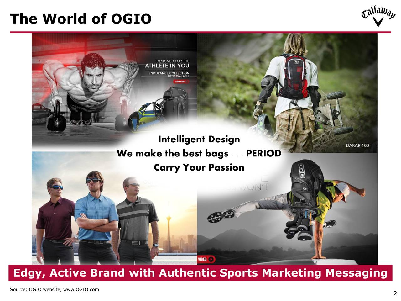 Intelligent Design We make the best bags . . . PERIOD Carry Your Passion Edgy, Active Brand with Authentic Sports Marketing Messaging Source: OGIO website, www.OGIO.com 2