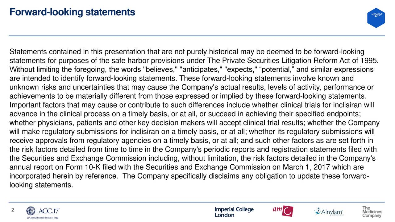 """Statements contained in this presentation that are not purely historical may be deemed to be forward-looking statements for purposes of the safe harbor provisions under The Private Securities Litigation Reform Act of 1995. Without limiting the foregoing, the words """"believes,"""" """"anticipates,"""" """"expects,"""" potential, and similar expressions are intended to identify forward-looking statements. These forward-looking statements involve known and unknown risks and uncertainties that may cause the Company's actual results, levels of activity, performance or achievements to be materially different from those expressed or implied by these forward-looking statements. Important factors that may cause or contribute to such differences include whether clinical trials for inclisiran will advance in the clinical process on a timely basis, or at all, or succeed in achieving their specified endpoints; whether physicians, patients and other key decision makers will accept clinical trial results; whether the Company will make regulatory submissions for inclisiran on a timely basis, or at all; whether its regulatory submissions will receive approvals from regulatory agencies on a timely basis, or at all; and such other factors as are set forth in the risk factors detailed from time to time in the Company's periodic reports and registration statements filed with the Securities and Exchange Commission including, without limitation, the risk factors detailed in the Company's annual report on Form 10-K filed with the Securities and Exchange Commission on March 1, 2017 which are incorporated herein by reference. The Company specifically disclaims any obligation to update these forward- looking statements. 2"""