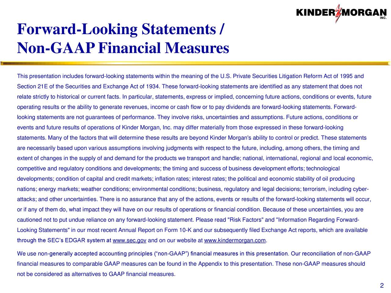 "Non-GAAPFinancial Measures This presentation includes forward-looking statements within the meaning of the U.S. Private Securities Litigation Reform Act of 1995 and Section 21E of the Securities and Exchange Act of 1934. These forward-looking statements are identified as any statement that does not relate strictly to historical or current facts. In particular, statements, express or implied, concerning future actions, conditions or events, future operating results or the ability to generate revenues, income or cash flow or to pay dividends are forward-looking statements. Forward- looking statements are not guarantees of performance. They involve risks, uncertainties and assumptions. Future actions, conditions or events and future results of operations of Kinder Morgan, Inc. may differ materially from those expressed in these forward-looking statements. Many of the factors that will determine these results are beyond Kinder Morgan's ability to control or predict. These statements are necessarily based upon various assumptions involving judgments with respect to the future, including, among others, the timing and extent of changes in the supply of and demand for the products we transport and handle; national, international, regional and local economic, competitive and regulatory conditions and developments; the timing and success of business development efforts; technological developments; condition of capital and credit markets; inflation rates; interest rates; the political and economic stability of oil producing nations; energy markets; weather conditions; environmental conditions; business, regulatory and legal decisions; terrorism, including cyber- attacks; and other uncertainties. There is no assurance that any of the actions, events or results of the forward-looking statements will occur, or if any of them do, what impact they will have on our results of operations or financial condition. Because of these uncertainties, you are cautioned not to put undue reliance on any forward-looking statement. Please read ""Risk Factors"" and ""Information Regarding Forward- Looking Statements"" in our most recent Annual Report on Form 10-K and our subsequently filed Exchange Act reports, which are available through the SECs EDGAR system at www.sec.gov and on our website at www.kindermorgan.com. We use non-generally accepted accounting principles (non-GAAP) financial measures in this presentation. Our reconciliation of non-GAAP financial measures to comparable GAAP measures can be found in the Appendix to this presentation. These non-GAAP measures should not be considered as alternatives to GAAP financial measures. 2"