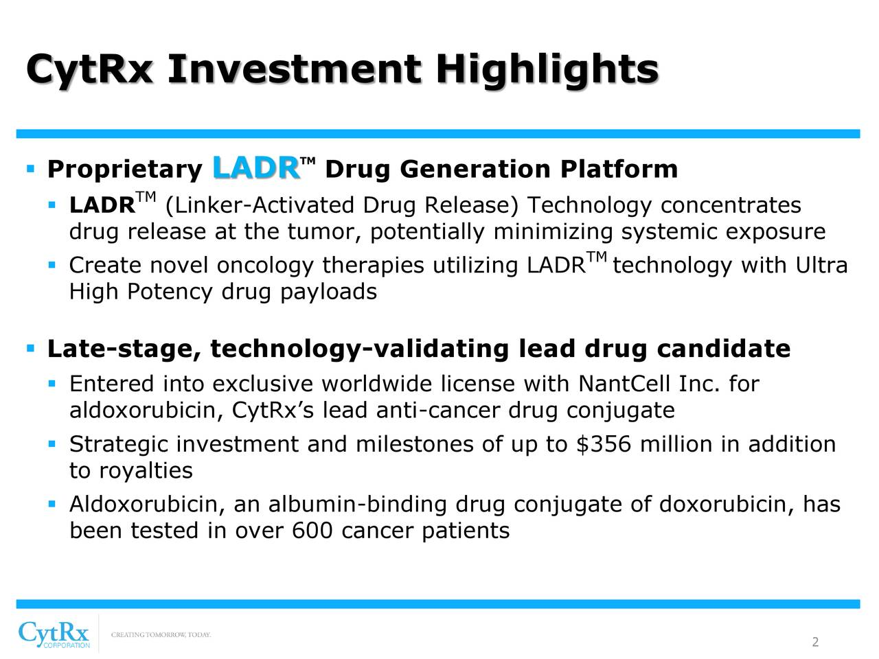 TM  Proprietary LADR Drug Generation Platform TM  LADR (Linker-Activated Drug Release) Technology concentrates drug release at the tumor, potentially minimizing systemic exposure  Create novel oncology therapies utilizing LADtechnology with Ultra High Potency drug payloads  Late-stage, technology-validating lead drug candidate  Entered into exclusive worldwide license with NantCell Inc. for aldoxorubicin, CytRx's lead anti-cancer drug conjugate  Strategic investment and milestones of up to $356 million in addition to royalties  Aldoxorubicin, an albumin-binding drug conjugate of doxorubicin, has been tested in over 600 cancer patients 2