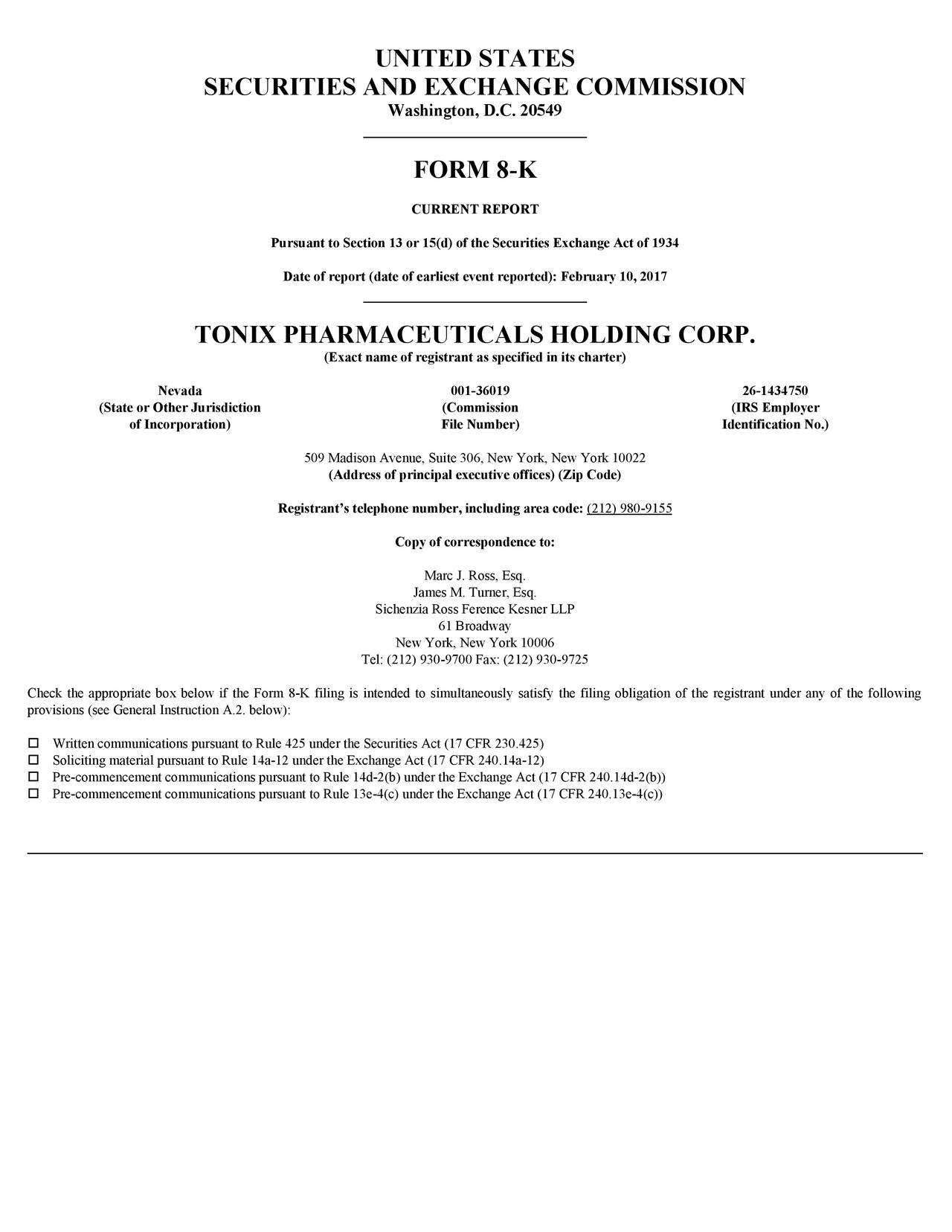 SECURITIES AND EXCHANGE COMMISSION Washington, D.C. 20549 FORM 8-K CURRENTREPORT Pursuant to Section 13 or 15(d) of the Securities Exchange Act of 1934 Date of report (date of earliest event reported): February 10, 2017 TONIX PHARMACEUTICALS HOLDING CORP. (Exact name of registrant as specified in its charter) Nevada 001-36019 26-1434750 (State or Other Jurisdiction (Commission (IRSEmployer of Incorporation) File Number) Identification No.) 509MadisonAvenue,Suite306,NewYork,NewYork10022 (Address of principal executive offices) (ZipCode) Registrants telephone number, including area code: (212)980-9155 Copy of correspondence to: MarcJ.Ross,Esq. JamesM.Turner,Esq. SichenziaRossFerenceKesnerLLP 61Broadway NewYork,NewYork10006 Tel:(212)930-9700Fax:(212)930-9725 ChecktheappropriateboxbelowiftheForm8-Kfilingisintendedtosimultaneouslysatisfythefilingobligationoftheregistrantunderanyofthefollowing provisions(seeGeneralInstructionA.2.below): WrittencommunicationspursuanttoRule425undertheSecuritiesAct(17CFR230.425) SolicitingmaterialpursuanttoRule14a-12undertheExchangeAct(17CFR240.14a-12) Pre-commencementcommunicationspursuanttoRule14d-2(b)undertheExchangeAct(17CFR240.14d-2(b)) Pre-commencementcommunicationspursuanttoRule13e-4(c)undertheExchangeAct(17CFR240.13e-4(c))