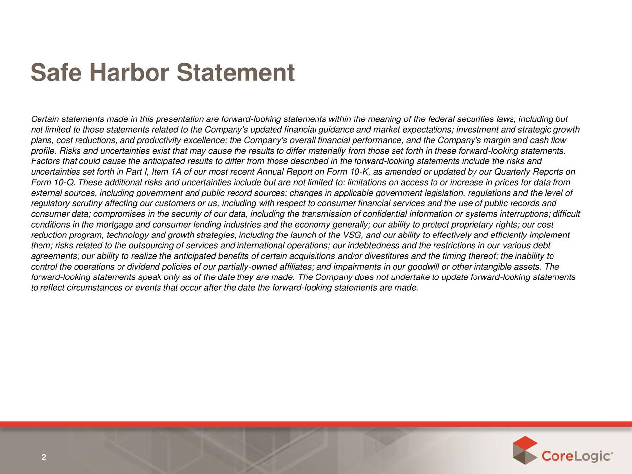Certain statements made in this presentation are forward-looking statements within the meaning of the federal securities laws, including but not limited to those statements related to the Company's updated financial guidance and market expectations; investment and strategic growth plans, cost reductions, and productivity excellence; the Company's overall financial performance, and the Company's margin and cash flow profile. Risks and uncertainties exist that may cause the results to differ materially from those set forth in these forward-looking statements. Factors that could cause the anticipated results to differ from those described in the forward-looking statements include the risks and uncertainties set forth in Part I, Item 1A of our most recent Annual Report on Form 10-K, as amended or updated by our Quarterly Reports on Form 10-Q. These additional risks and uncertainties include but are not limited to: limitations on access to or increase in prices for data from external sources, including government and public record sources; changes in applicable government legislation, regulations and the level of regulatory scrutiny affecting our customers or us, including with respect to consumer financial services and the use of public records and consumer data; compromises in the security of our data, including the transmission of confidential information or systems interruptions; difficult conditions in the mortgage and consumer lending industries and the economy generally; our ability to protect proprietary rights; our cost reduction program, technology and growth strategies, including the launch of the VSG, and our ability to effectively and efficiently implement them; risks related to the outsourcing of services and international operations; our indebtedness and the restrictions in our various debt agreements; our ability to realize the anticipated benefits of certain acquisitions and/or divestitures and the timing thereof; the inability to control the operations 