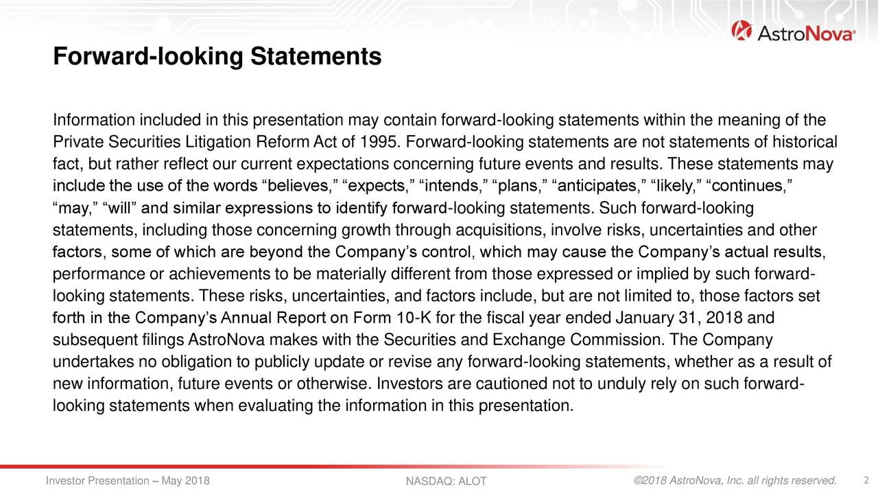 """Information included in this presentation may contain forward-looking statements within the meaning of the Private Securities Litigation Reform Act of 1995. Forward-looking statements are not statements of historical fact, but rather reflect our current expectations concerning future events and results. These statements may include the use of the words """"believes,"""" """"expects,"""" """"intends,"""" """"plans,"""" """"anticipates,"""" """"likely,"""" """"continues,"""" """"may,"""" """"will"""" and similar expressions to identify forward-looking statements. Such forward-looking statements, including those concerning growth through acquisitions, involve risks, uncertainties and other factors, some of which are beyond the Company's control, which may cause the Company's actual results, performance or achievements to be materially different from those expressed or implied by such forward- looking statements. These risks, uncertainties, and factors include, but are not limited to, those factors set forth in the Company's Annual Report on Form 10-K for the fiscal year ended January 31, 2018 and subsequent filings AstroNova makes with the Securities and Exchange Commission. The Company undertakes no obligation to publicly update or revise any forward-looking statements, whether as a result of new information, future events or otherwise. Investors are cautioned not to unduly rely on such forward- looking statements when evaluating the information in this presentation. Investor Presentation – May 2018 NASDAQ: ALOT ©2018 AstroNova, Inc. all rights reserved."""