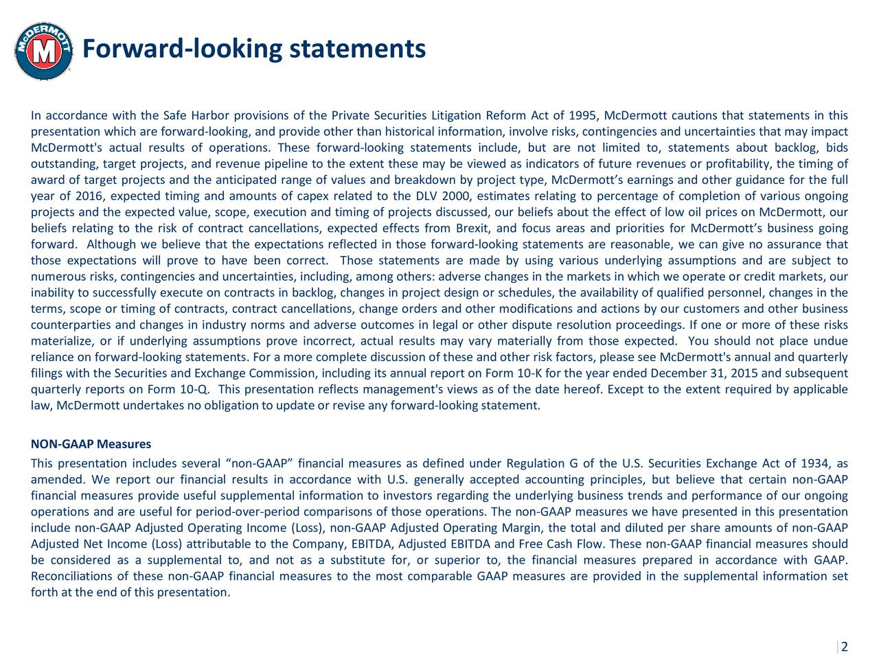 In accordance with the Safe Harbor provisions of the Private Securities Litigation Reform Act of 1995, McDermott cautions that statements in this presentation which are forward-looking, and provide other than historical information, involve risks, contingencies and uncertainties that may impact McDermott's actual results of operations. These forward-looking statements include, but are not limited to, statements about backlog, bids outstanding, target projects, and revenue pipeline to the extent these may be viewed as indicators of future revenues or profitability, the timing of award of target projects and the anticipated range of values and breakdown by project type, McDermotts earnings and other guidance for the full year of 2016, expected timing and amounts of capex related to the DLV 2000, estimates relating to percentage of completion of various ongoing projects and the expected value, scope, execution and timing of projects discussed, our beliefs about the effect of low oil prices on McDermott, our beliefs relating to the risk of contract cancellations, expected effects from Brexit, and focus areas and priorities for McDermotts business going forward. Although we believe that the expectations reflected in those forward-looking statements are reasonable, we can give no assurance that those expectations will prove to have been correct. Those statements are made by using various underlying assumptions and are subject to numerous risks, contingencies and uncertainties, including, among others: adverse changes in the markets in which we operate or credit markets, our inability to successfully execute on contracts in backlog, changes in project design or schedules, the availability of qualified personnel, changes in the terms, scope or timing of contracts, contract cancellations, change orders and other modifications and actions by our customers and other business counterparties and changes in industry norms and adverse outcomes in legal or other dispute resolution 