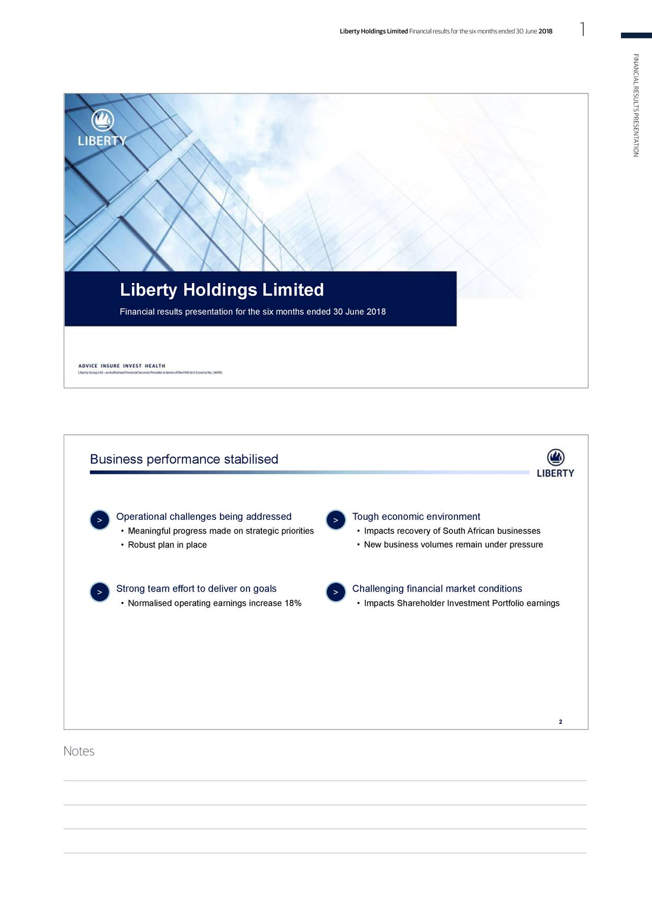 FINANCIALRESULTSPRESENTATION Liberty Holdings Limited Financial results presentation for the six months ended 30 June 2018 Business performance stabilised > Operational challenges being addressed > Tough economic environment • Meaningful progress made on strategic priorities • Impacts recovery of South African businesses • Robust plan in place • New business volumes remain under pressure > Strong team effort to deliver on goals > Challenging financial market conditions • Normalised operating earnings increase 18% • Impacts Shareholder Investment Portfolio earnings 2 Notes ▯ ▯ ▯ ▯