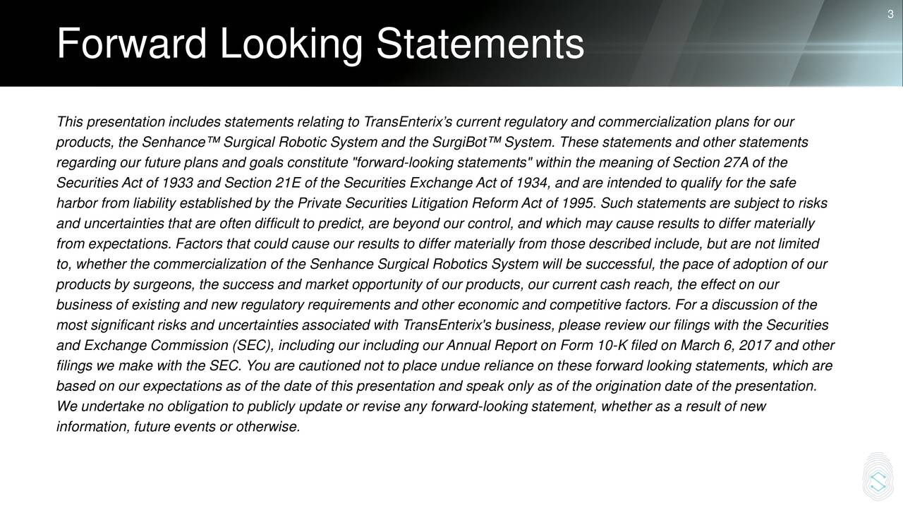 """Forward Looking Statements This presentation includes statements relating to TransEnterix's current regulatory and commercialization plans for our products, the Senhance™ Surgical Robotic System and the SurgiBot™ System. These statements and other statements regarding our future plans and goals constitute """"forward-looking statements"""" within the meaning of Section 27A of the Securities Act of 1933 and Section 21E of the Securities Exchange Act of 1934, and are intended to qualify for the safe harbor from liability established by the Private Securities Litigation Reform Act of 1995. Such statements are subject to risks and uncertainties that are often difficult to predict, are beyond our control, and which may cause results to differ materially from expectations. Factors that could cause our results to differ materially from those described include, but are not limited to, whether the commercialization of the Senhance Surgical Robotics System will be successful, the pace of adoption of our products by surgeons, the success and market opportunity of our products, our current cash reach, the effect on our business of existing and new regulatory requirements and other economic and competitive factors. For a discussion of the most significant risks and uncertainties associated with TransEnterix's business, please review our filings with the Securities and Exchange Commission (SEC), including our including our Annual Report on Form 10-K filed on March 6, 2017 and other filings we make with the SEC. You are cautioned not to place undue reliance on these forward looking statements, which are based on our expectations as of the date of this presentation and speak only as of the origination date of the presentation. We undertake no obligation to publicly update or revise any forward-looking statement, whether as a result of new information, future events or otherwise."""