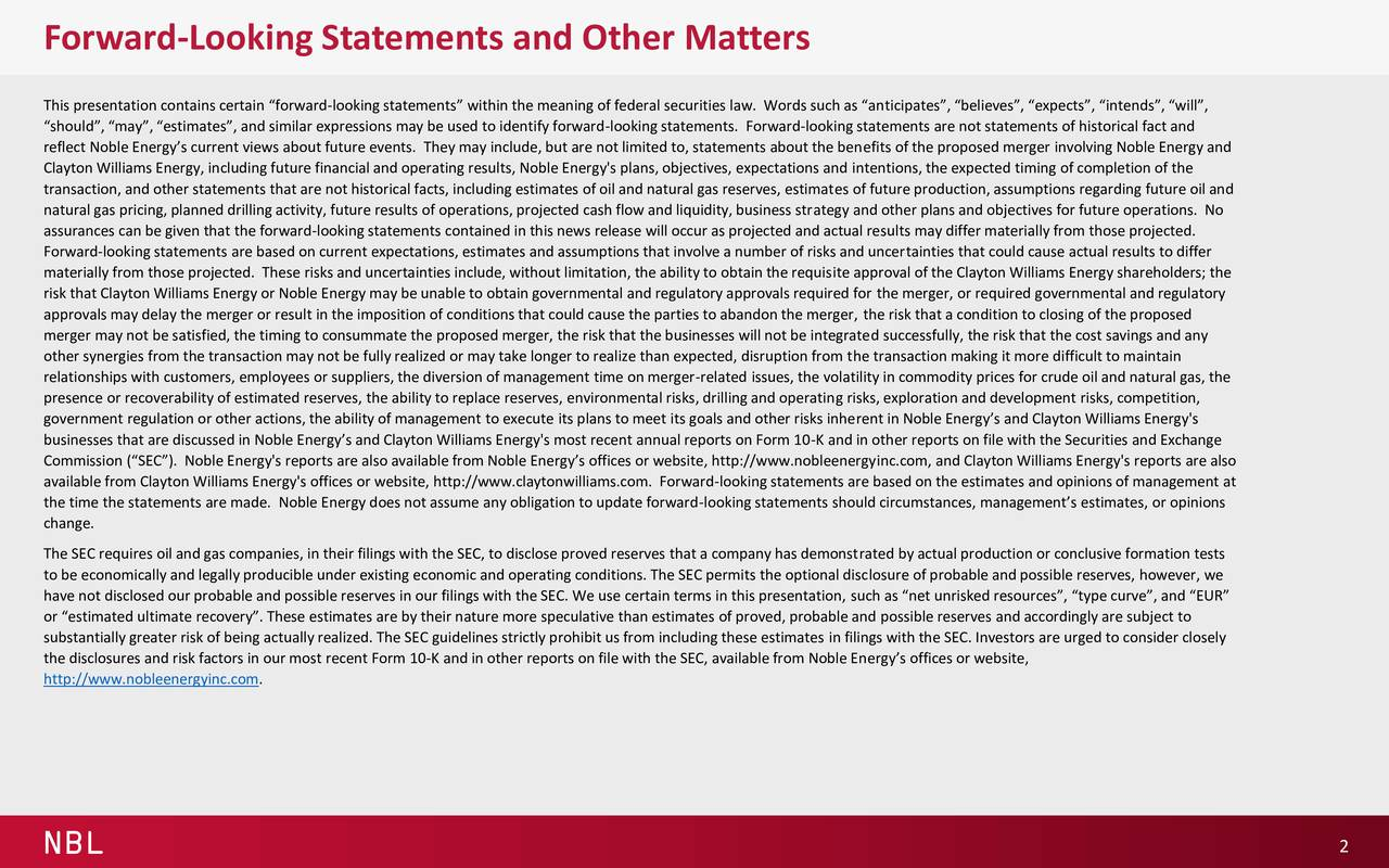 This presentation contains certain forward-looking statements within the meaning of federal securities law. Words such as anticipates, believes, expects, intends, will, should, may, estimates, and similar expressions may be used to identify forward-looking statements. Forward-looking statements are not statements of historical fact and reflect Noble Energys current views about future events. They may include, but are not limited to, statements about the benefits of the proposed merger involving Noble Energy and Clayton Williams Energy, including future financial and operating results, Noble Energy's plans, objectives, expectations and intentions, the expected timing of completion of the transaction, and other statements that are not historical facts, including estimates of oil and natural gas reserves, estimates of future production, assumptions regarding future oil and natural gas pricing, planned drilling activity, future results of operations, projected cash flow and liquidity, business strategy and other plans and objectives for future operations. No assurances can be given that the forward-looking statements contained in this news release will occur as projected and actual results may differ materially from those projected. Forward-looking statements are based on current expectations, estimates and assumptions that involve a number of risks and uncertainties that could cause actual results to differ materially from those projected. These risks and uncertainties include, without limitation, the ability to obtain the requisite approval of the Clayton Williams Energy shareholders; the risk that Clayton Williams Energy or Noble Energy may be unable to obtain governmental and regulatory approvals required for the merger, or required governmental and regulatory approvals may delay the merger or result in the imposition of conditions that could cause the parties to abandon the merger, the risk that a condition to closing of the proposed merger may not be satisfied, the timing to consummate the proposed merger, the risk that the businesses will not be integrated successfully, the risk that the cost savings and any other synergies from the transaction may not be fully realized or may take longer to realize than expected, disruption from the transaction making it more difficult to maintain relationships with customers, employees or suppliers, the diversion of management time on merger-related issues, the volatility in commodity prices for crude oil and natural gas, the presence or recoverability of estimated reserves, the ability to replace reserves, environmental risks, drilling and operating risks, exploration and development risks, competition, government regulation or other actions, the ability of management to execute its plans to meet its goals and other risks inherent in Noble Energys and Clayton Williams Energy's businesses that are discussed in Noble Energys and Clayton Williams Energy's most recent annual reports on Form 10-K and in other reports on file with the Securities and Exchange Commission (SEC). Noble Energy's reports are also available from Noble Energys offices or website, http://www.nobleenergyinc.com, and Clayton Williams Energy's reports are also available from Clayton Williams Energy's offices or website, http://www.claytonwilliams.com. Forward-looking statements are based on the estimates and opinions of management at the time the statements are made. Noble Energy does not assume any obligation to update forward-looking statements should circumstances, managements estimates, or opinions change. The SEC requires oil and gas companies, in their filings with the SEC, to disclose proved reserves that a company has demonstrated by actual production or conclusive formation tests to be economically and legally producible under existing economic and operating conditions. The SEC permits the optional disclosure of probable and possible reserves, however, we have not disclosed our probable and possible reserves in our filings with the SEC. We use certain terms in this presentation, such as net unrisked resources, type curve, and EUR or estimated ultimate recovery. These estimates are by their nature more speculative than estimates of proved, probable and possible reserves and accordingly are subject to substantially greater risk of being actually realized. The SEC guidelines strictly prohibit us from including these estimates in filings with the SEC. Investors are urged to consider closely the disclosures and risk factors in our most recent Form 10-K and in other reports on file with the SEC, available from Noble Energys offices or website, http://www.nobleenergyinc.com. NBL 2