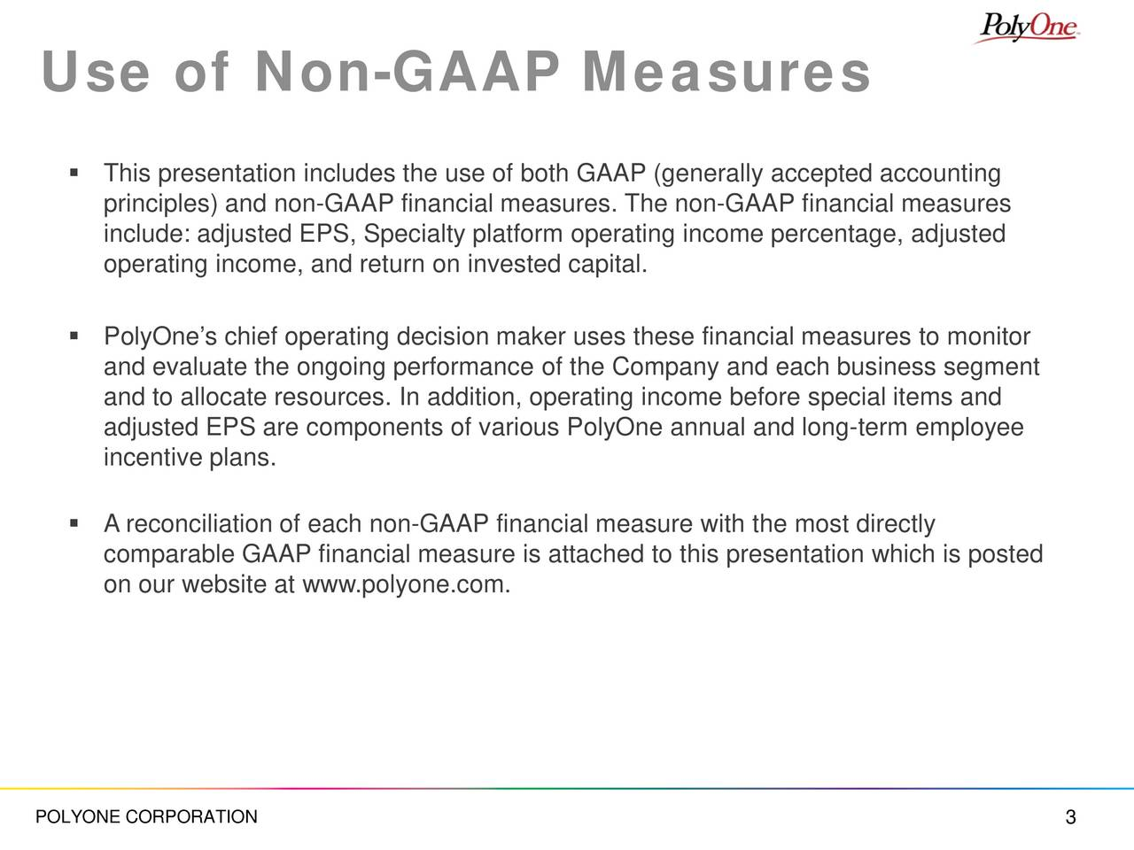 This presentation includes the use of both GAAP (generally accepted accounting principles) and non-GAAP financial measures. The non-GAAP financial measures include: adjusted EPS, Specialty platform operating income percentage, adjusted operating income, and return on invested capital. PolyOnes chief operating decision maker uses these financial measures to monitor and evaluate the ongoing performance of the Company and each business segment and to allocate resources. In addition, operating income before special items and adjusted EPS are components of various PolyOne annual and long-term employee incentive plans. A reconciliation of each non-GAAP financial measure with the most directly comparable GAAP financial measure is attached to this presentation which is posted on our website at www.polyone.com. POLYONE CORPORATION 3