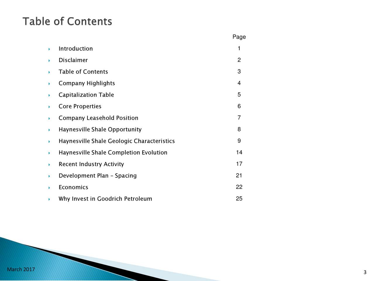 Introduction 1 Disclaimer 2 Table of Contents 3 Company Highlights 4 Capitalization Table 5 Core Properties 6 Company Leasehold Position 7 Haynesville Shale Opportunity 8 Haynesville Shale Geologic Characteristics 9 Haynesville Shale Completion Evolution 14 17 Recent Industry Activity Development Plan  Spacing 21 Economics 22 Why Invest in Goodrich Petroleum 25 March 2017 3