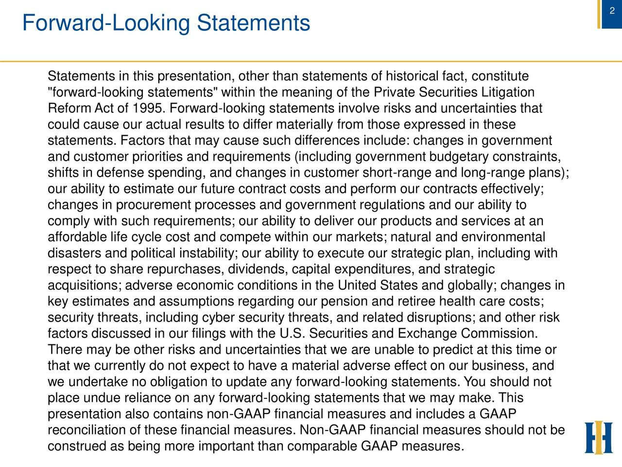 """Forward-Looking Statements Statements in this presentation, other than statements of historical fact, constitute """"forward-looking statements"""" within the meaning of the Private Securities Litigation Reform Act of 1995. Forward-looking statements involve risks and uncertainties that could cause our actual results to differ materially from those expressed in these statements. Factors that may cause such differences include: changes in government and customer priorities and requirements (including government budgetary constraints, shifts in defense spending, and changes in customer short-range and long-range plans); our ability to estimate our future contract costs and perform our contracts effectively; changes in procurement processes and government regulations and our ability to comply with such requirements; our ability to deliver our products and services at an affordable life cycle cost and compete within our markets; natural and environmental disasters and political instability; our ability to execute our strategic plan, including with respect to share repurchases, dividends, capital expenditures, and strategic acquisitions; adverse economic conditions in the United States and globally; changes in key estimates and assumptions regarding our pension and retiree health care costs; security threats, including cyber security threats, and related disruptions; and other risk factors discussed in our filings with the U.S. Securities and Exchange Commission. There may be other risks and uncertainties that we are unable to predict at this time or that we currently do not expect to have a material adverse effect on our business, and we undertake no obligation to update any forward-looking statements. You should not place undue reliance on any forward-looking statements that we may make. This presentation also contains non-GAAP financial measures and includes a GAAP reconciliation of these financial measures. Non-GAAP financial measures should not be construed as being more """