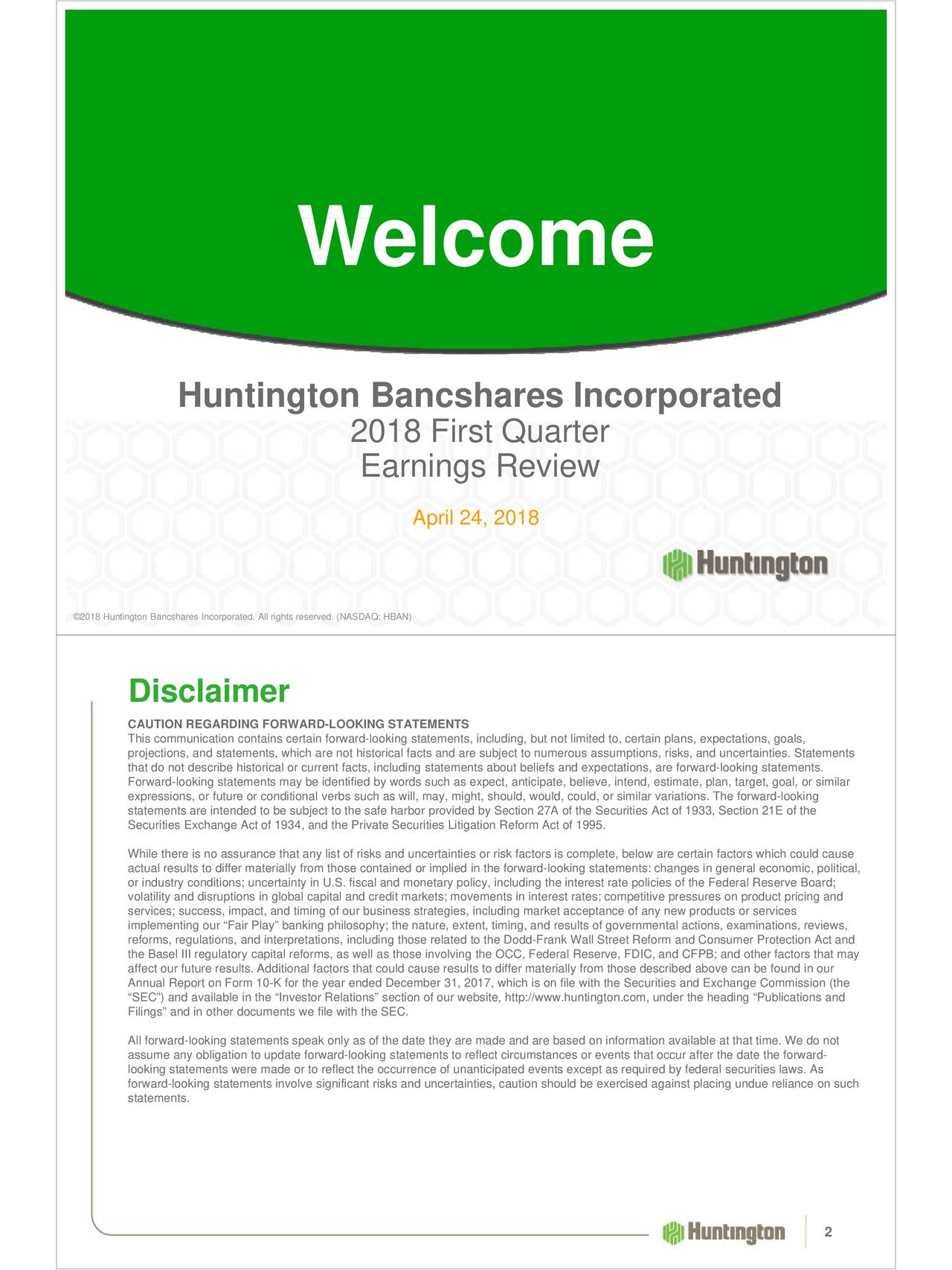 """Huntington Bancshares Incorporated 2018 First Quarter Earnings Review April 24, 2018 ©2018 Huntington Bancshares Incorporated. All rights reserved. (NASDAQ: HBAN) Disclaimer CAUTION REGARDING FORWARD-LOOKING STATEMENTS This communication contains certain forward-looking statements, including, but not limited to, certain plans, expectations, goals, projections, and statements, which are not historical facts and are subject to numerous assumptions, risks, and uncertainties. Statements that do not describe historical or current facts, including statements about beliefs and expectations, are forward-looking statements. Forward-looking statements may be identified by words such as expect, anticipate, believe, intend, estimate, plan, target, goal, or similar expressions, or future or conditional verbs such as will, may, might, should, would, could, or similar variations. The forward-looking statements are intended to be subject to the safe harbor provided by Section 27A of the Securities Act of 1933, Section 21E of the Securities Exchange Act of 1934, and the Private Securities Litigation Reform Act of 1995. While there is no assurance that any list of risks and uncertainties or risk factors is complete, below are certain factors which could cause actual results to differ materially from those contained or implied in the forward-looking statements: changes in general economic, political, volatility and disruptions in global capital and credit markets; movements in interest rates; competitive pressures on product pricing and services; success, impact, and timing of our business strategies, including market acceptance of any new products or services implementing our """"Fair Play"""" banking philosophy; the nature, extent, timing, and results of governmental actions, examinations, reviews, reforms, regulations, and interpretations, including those related to the Dodd-Frank Wall Street Reform and Consumer Protection Act and the Basel III regulatory capital reforms, as well as thos"""