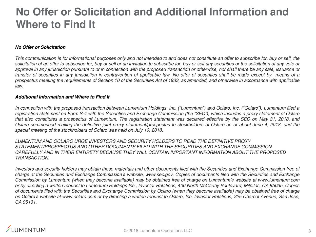 """Where to Find It No Offer or Solicitation This communication is for informational purposes only and not intended to and does not constitute an offer to subscribe for, buy or sell, the solicitation of an offer to subscribe for, buy or sell or an invitation to subscribe for, buy or sell any securities or the solicitation of any vote or approval in any jurisdiction pursuant to or in connection with the proposed transaction or otherwise, nor shall there be any sale, issuance or transfer of securities in any jurisdiction in contravention of applicable law. No offer of securities shall be made except by means of a prospectus meeting the requirements of Section 10 of the Securities Act of 1933, as amended, and otherwise in accordance with applicable law. Additional Information and Where to Find It In connection with the proposed transaction between Lumentum Holdings, Inc. (""""Lumentum"""") and Oclaro, Inc. (""""Oclaro""""), Lumentum filed a registration statement on Form S-4 with the Securities and Exchange Commission (the """"SEC""""), which includes a proxy statement of Oclaro that also constitutes a prospectus of Lumentum. The registration statement was declared effective by the SEC on May 31, 2018, and Oclaro commenced mailing the definitive joint proxy statement/prospectus to stockholders of Oclaro on or about June 4, 2018, and the special meeting of the stockholders of Oclaro was held on July 10, 2018. LUMENTUM AND OCLARO URGE INVESTORS AND SECURITY HOLDERS TO READ THE DEFINITIVE PROXY STATEMENT/PROSPECTUS AND OTHER DOCUMENTS FILED WITH THE SECURITIES AND EXCHANGE COMMISSION CAREFULLY AND IN THEIR ENTIRETY BECAUSE THEY WILL CONTAIN IMPORTANT INFORMATION ABOUT THE PROPOSED TRANSACTION. Investors and security holders may obtain these materials and other documents filed with the Securities and Exchange Commission free of charge at the Securities and Exchange Commission's website, www.sec.gov. Copies of documents filed with the Securities and Exchange Commission by Lumentum (when they be"""