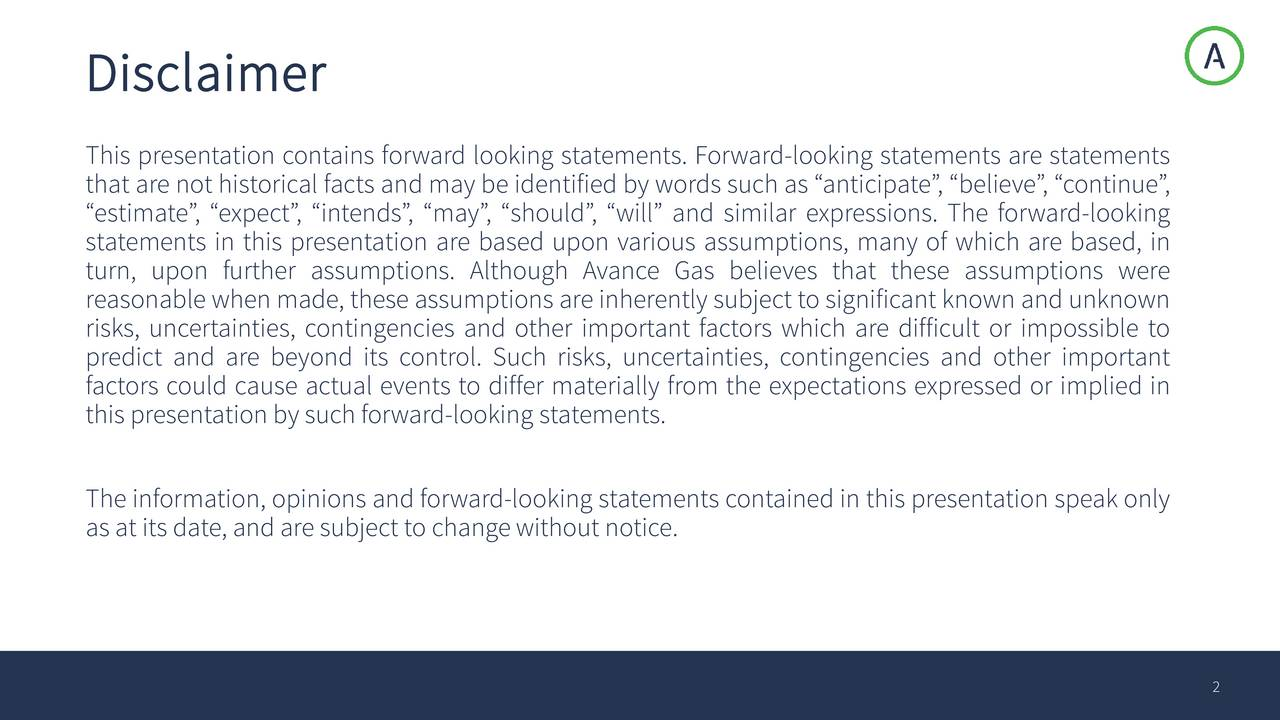 This presentation contains forward looking statements. Forward-looking statements are statements that arenot historical factsand may be identified by wordssuch as anticipate, believ,ontinue, estimate, expect, intends, mayshould, will and similar expressions. The forward-looking statements in this presentation are based upon various assumptions, many of which are based, in turn, upon further assumptions. Although Avance Gas believes that these assumptions were reasonablewhenmade,theseassumptionsareinherentlysubject tosignificant knownand unknown risks, uncertainties, contingencies and other important factors which are difficult or impossible to predict and are beyond its control. Such risks, uncertainties, contingencies and other important factors could cause actual events to differ materially from the expectations expressed or implied in thispresentation by suchforward-looking statements. The information, opinions and forward-looking statements contained in this presentation speakonly asat its date,andaresubject tochangewithoutnotice. 2