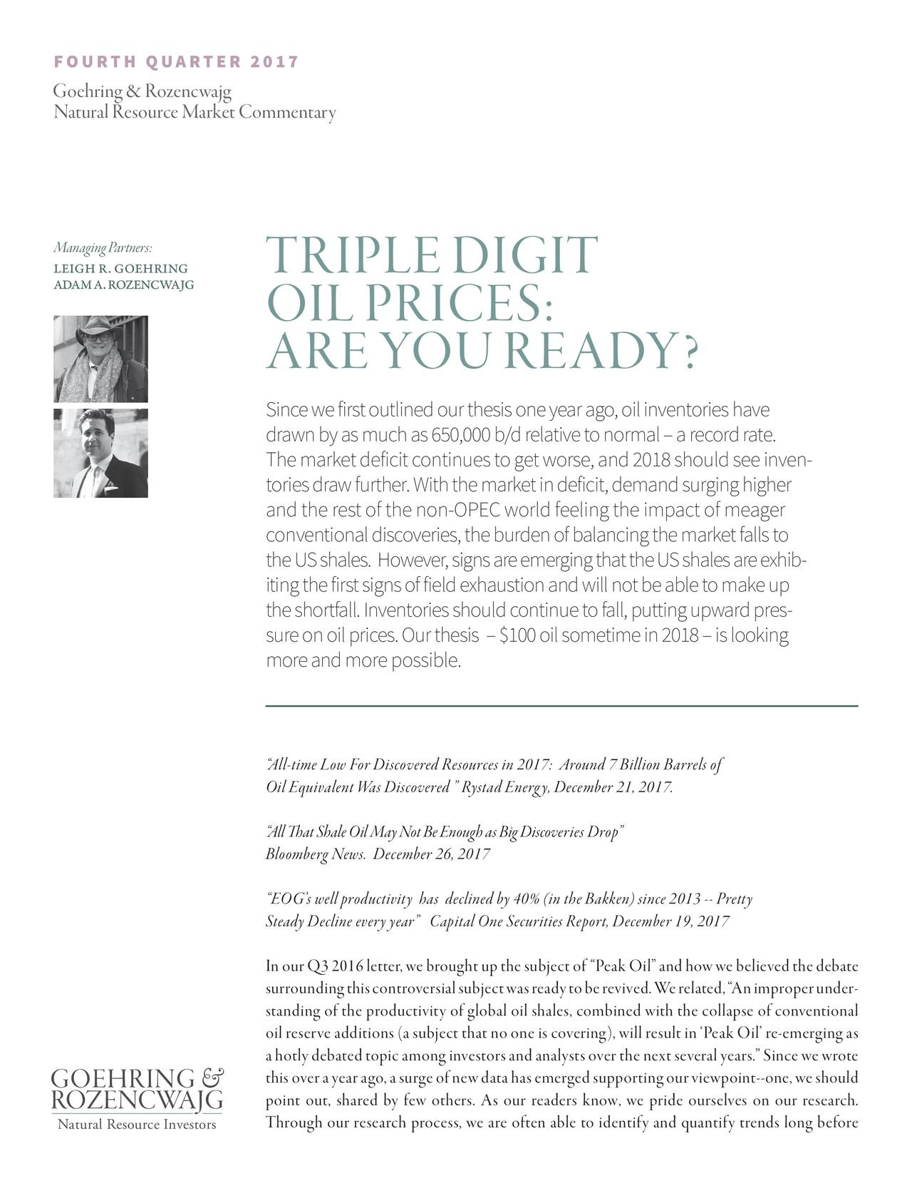 """Goehring & Rozenc wajg Natural Resource Market Commentary ManagingPartners: LEIGH R. GOEHRING TRIPLEDIGIT ADAMA.ROZENCWAJG OILPRICES: AREYOUREADY? Sincewefirstoutlinedourthesisoneyearago,oilinventorieshave drawnbyasmuchas650,000b/drelativetonormal–arecordrate. Themarketdeficitcontinuestogetworse,and2018shouldseein-en toriesdrawfurther.Withthemarketindeficit,demandsurginghigher andtherestofthenon-OPECworldfeelingtheimpactofmeager conventionaldiscoveries,theburdenofbalancingthemarketfallsto theUSshales. However,signsareemergingthattheUSshalesar-xhib itingthefirstsignsoffieldexhaustionandwillnotbeabletomakeup theshortfall.Inventoriesshouldcontinuetofall,puttingupward-pres sureonoilprices.Ourthesis –$100oilsometimein2018–islooking moreand more possible. """"All-time Low For Discovered Resources in 2017: Around 7 Billion Barrels of OilEquivalentWasDiscovered""""RystadEnergy,December21,2017. """"AllThatShaleOilMayNotBeEnoughasBigDiscoveries Drop"""" BloombergNews. December26,2017 """"EOG'swellproductivity has declinedby40%(intheBakken)since2013--Pretty SteadyDeclineeveryyear"""" CapitalOneSecuritiesReport,December19,2017 InourQ32016letter,webroughtupthesubjectof """"PeakOil""""andhowwebelievedthedebate surroundingthiscontroversialsubjectwasreadytoberevived.Were-ated,""""Animproperunder standing of the productivity of global oil shales, combined with the collapse of conventional oil reserve additions (a subject that no one is covering), will result in 'Peak Oil' re-emerging as ahotlydebatedtopicamonginvestorsandanalystsoverthenextseveralyears.""""Sincewewrote GOEHRING & thisoverayearago,asurgeofnewdatahasemergedsupportingourviewpoint--one,weshould ROZENCWAJG point out, shared by few others. As our readers know, we pride ourselves on our research. Natural Resource Investorsgh our research process, we are often able to identify and quantify trends long before"""