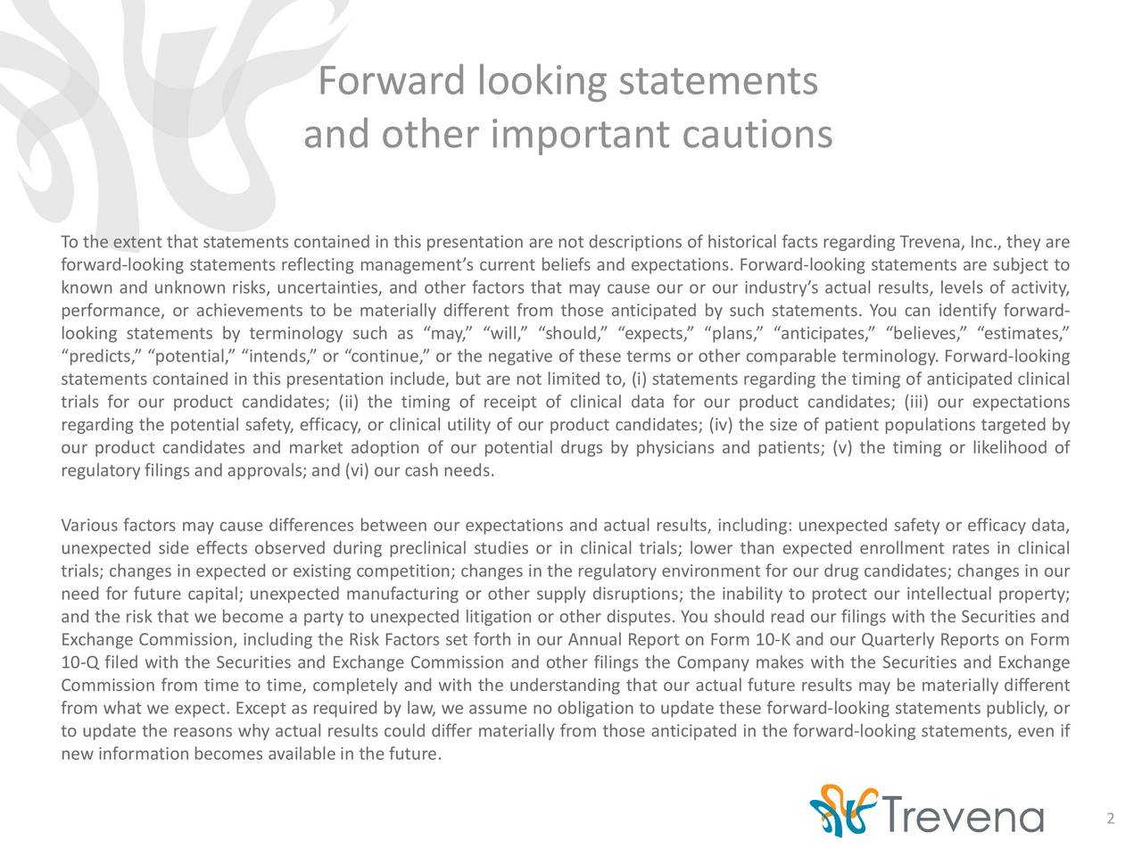 and other important cautions To the extent that statements contained in this presentation are not descriptions of historical facts regarding Trevena, Inc., they are forward-looking statements reflecting managements current beliefs and expectations. Forward-looking statements are subject to known and unknown risks, uncertainties, and other factors that may cause our or our industrys actual results, levels of activity, performance, or achievements to be materially different from those anticipated by such statements. You can identify forward- looking statements by terminology such as may, will, should, expects, plans, anticipates, believes, estimates, predicts, potential, intends, or continue, or the negative of these terms or other comparable terminology. Forward-looking statements contained in this presentation include, but are not limited to, (i) statements regarding the timing of anticipated clinical trials for our product candidates; (ii) the timing of receipt of clinical data for our product candidates; (iii) our expectations regarding the potential safety, efficacy, or clinical utility of our product candidates; (iv) the size of patient populations targeted by our product candidates and market adoption of our potential drugs by physicians and patients; (v) the timing or likelihood of regulatory filings and approvals; and (vi) our cash needs. Various factors may cause differences between our expectations and actual results, including: unexpected safety or efficacy data, unexpected side effects observed during preclinical studies or in clinical trials; lower than expected enrollment rates in clinical trials; changes in expected or existing competition; changes in the regulatory environment for our drug candidates; changes in our need for future capital; unexpected manufacturing or other supply disruptions; the inability to protect our intellectual property; and the risk that we become a party to unexpected litigation or other disputes. You should read our filings 