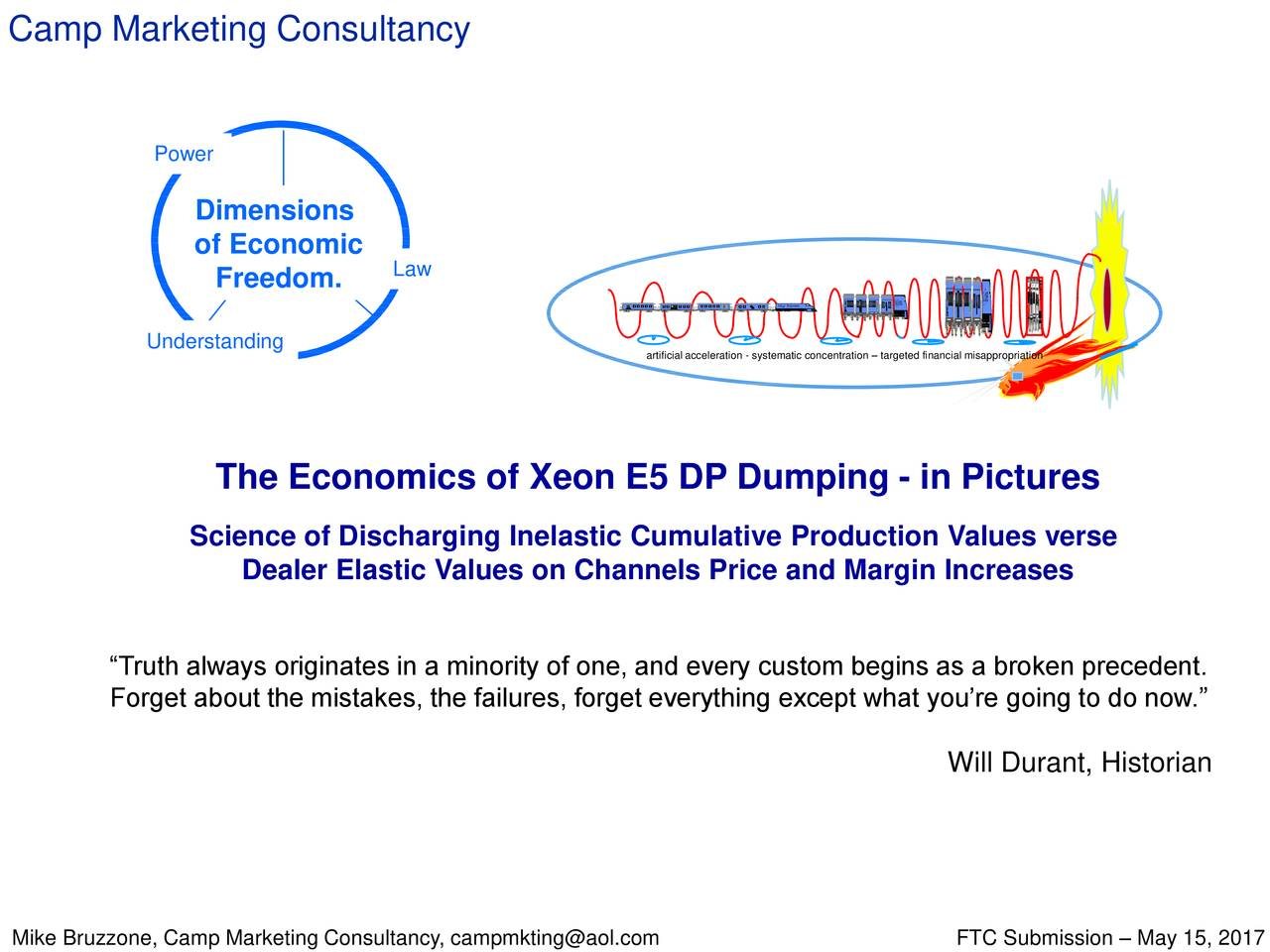"""Power Dimensions of Economic Freedom. Law ent l Expreset l Expressl Eepressxpress Understanding artificialacceleration - systematic concentration – targeted financial misappropriation The Economics of Xeon E5 DP Dumping - in Pictures Science of Discharging Inelastic Cumulative Production Values verse Dealer Elastic Values on Channels Price and Margin Increases """"Truth always originates in a minority of one, and every custom begins as a broken precedent. Forget about the mistakes, the failures, forget everything except what you're going to do now."""" Will Durant, Historian"""
