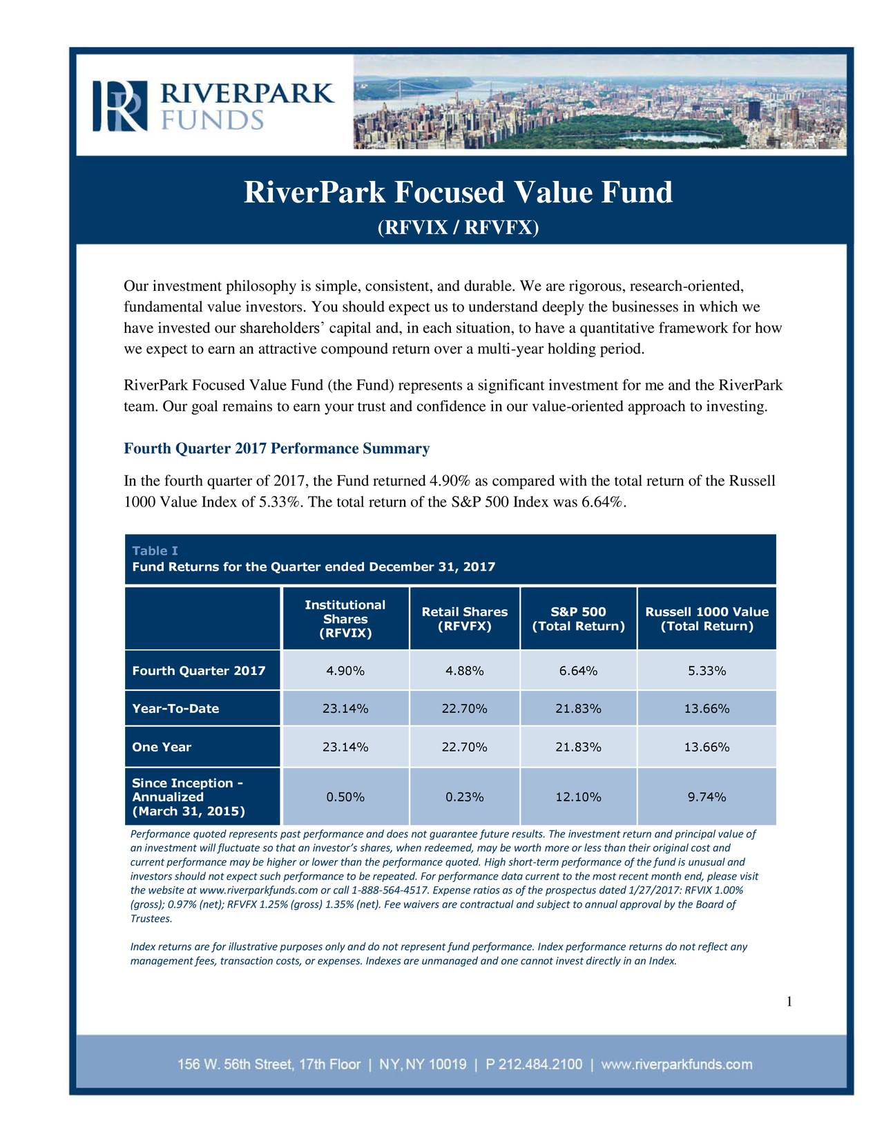 (RFVIX / RFVFX) Our investment philosophy is simple, consistent, and durable. We are rigorous, research-oriented, fundamental value investors. You should expect us to understand deeply the businesses in which we have invested our shareholders' capital and, in each situation, to have a quantitative framework for how we expect to earn an attractive compound return over a multi-year holding period. (the Fund) represents a significant investment for me and the RiverPark team. Our goal remains to earn your trust and confidence in our value-oriented approach to investing. Fourth Quarter 2017 Performance Summary In the fourth quarter of 2017, the Fund returned 4.90% as compared with the total return of the Russell 1000 Value Index of 5.33%. The total return of the S&P 500 Index was 6.64%. Table I Fund Returns for the Quarter ended December 31, 2017 Institutional Shares Retail Shares S&P 500 Russell 1000 Value (RFVFX) (Total Return) (Total Return) (RFVIX) Fourth Quarter 2017 4.90% 4.88% 6.64% 5.33% Year-To-Date 23.14% 22.70% 21.83% 13.66% One Year 23.14% 22.70% 21.83% 13.66% Since Inception - Annualized 0.50% 0.23% 12.10% 9.74% (March 31, 2015) Performance quoted represents past performance and does not guarantee future results. The investment return and principal value of an investment will fluctuate so that an investor's shares, when redeemed, may be worth more or less than their original cost and current performance may be higher or lower than the performance quoted. High short-term performance of the fund is unusual and investors should not expect such performance to be repeated. For performance data current to the most recent month end, please visit the website at www.riverparkfunds.com or call 1-888-564-4517. Expense ratios as of the prospectus dated 1/27/2017: RFVIX 1.00% (gross); 0.97% (net); RFVFX 1.25% (gross) 1.35% (net). Fee waivers are contractual and subject to annual approval by the Board of Trustees. Index returns are for illustrative purposes only and do not represent fund performance. Index performance returns do not reflect any management fees, transaction costs, or expenses. Indexes are unmanaged and one cannot invest directly in an Index. 1
