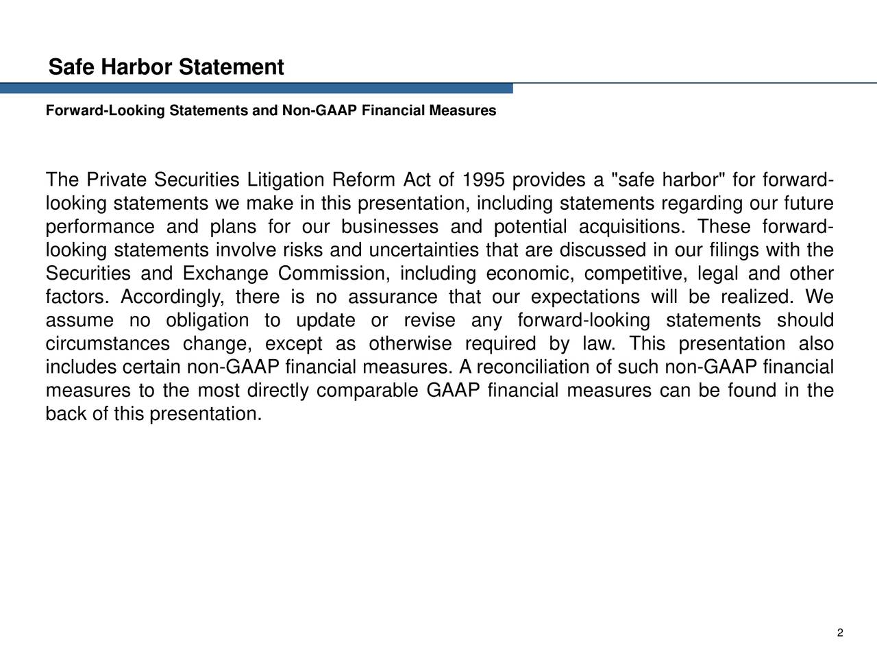 "Forward-Looking Statements and Non-GAAP Financial Measures The Private Securities Litigation Reform Act of 1995 provides a ""safe harbor"" for forward- looking statements we make in this presentation, including statements regarding our future performance and plans for our businesses and potential acquisitions. These forward- looking statements involve risks and uncertainties that are discussed in our filings with the Securities and Exchange Commission, including economic, competitive, legal and other factors. Accordingly, there is no assurance that our expectations will be realized. We assume no obligation to update or revise any forward-looking statements should circumstances change, except as otherwise required by law. This presentation also includes certain non-GAAP financial measures. A reconciliation of such non-GAAP financial measures to the most directly comparable GAAP financial measures can be found in the back of this presentation. 2"