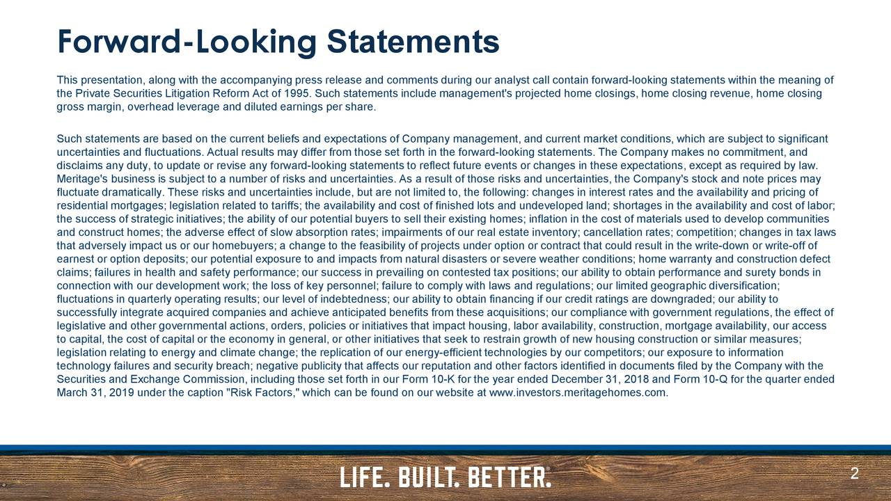 "This presentation, along with the accompanying press release and comments during our analyst call contain forward-looking statements within the meaning of the Private Securities Litigation Reform Act of 1995. Such statements include management's projected home closings, home clos ing revenue, home closing gross margin, overhead leverage and diluted earnings per share. Such statements are based on the current beliefs and expectations of Company management, and current market conditions, which are subject to significant uncertainties and fluctuations. Actual results may differ from those set forth in the forward-looking statements. The Company makes no commitment, and disclaims any duty, to update or revise any forward-looking statements to reflect future events or changes in these expectations, except as required by law. Meritage's business is subject to a number of risks and uncertainties. As a result of those risks and uncertainties, the Company's stock and note prices may fluctuate dramatically. These risks and uncertainties include, but are not limited to, the following: changes in interest rates and the availability and pricing of residential mortgages; legislation related to tariffs; the availability and cost of finished lots and undeveloped land; shortages in the availability and cost of labor; the success of strategic initiatives; the ability of our potential buyers to sell their existing homes; inflation in the cost of materials used to develop communities and construct homes; the adverse effect of slow absorption rates; impairments of our real estate inventory; cancellation rates; competition; changes in tax laws that adversely impact us or our homebuyers; a change to the feasibility of projects under option or contract that could result in the write-down or write-off of earnest or option deposits; our potential exposure to and impacts from natural disasters or severe weather conditions; home warranty and construction defect claims; failures in health and safety performance; our success in prevailing on contested tax positions; our ability to obtain performance and surety bonds in connection with our development work; the loss of key personnel; failure to comply with laws and regulations; our limited geogra phic diversification; fluctuations in quarterly operating results; our level of indebtedness; our ability to obtain financing if our credit ratings are downgraded; our ability to successfully integrate acquired companies and achieve anticipated benefits from these acquisitions; our compliance with government regulations, the effect of legislative and other governmental actions, orders, policies or initiatives that impact housing, labor availability, construction, mortgage availability, our access to capital, the cost of capital or the economy in general, or other initiatives that seek to restrain growth of new housing construction or similar measures; legislation relating to energy and climate change; the replication of our energy-efficient technologies by our competitors; our exposure to information technology failures and security breach; negative publicity that affects our reputation and other factors identified in documents filed by the Company with the Securities and Exchange Commission, including those set forth in our Form 10-K for the year ended December 31, 2018 and Form 10-Q for the quarter ended March 31, 2019 under the caption ""Risk Factors,"" which can be found on our website at www.investors.meritagehomes.com. 2"