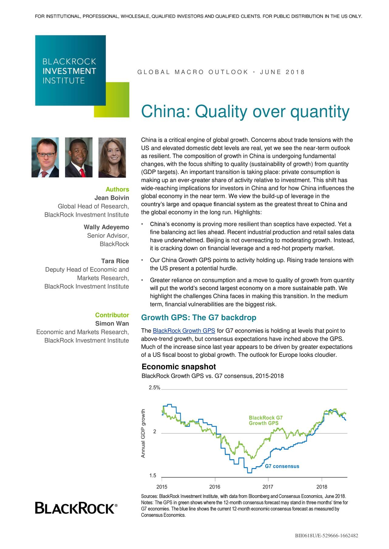 G L O B A L M A C R O O U T L O O K • J U N E 2 0 1 8 China: Quality over quantity China is a critical engine of global growth. Concerns about trade tensions with the US and elevated domestic debt levels are real, yet we see the near-term outlook as resilient. The composition of growth in China is undergoing fundamental changes, with the focus shifting to quality (sustainability of growth) from quantity (GDP targets). An important transition is taking place: private consumption is making up an ever-greater share of activity relative to investment. This shift has Authors wide-reaching implications for investors in China and for how China influences the global economy in the near term. We view the build-up of leverage in the Jean Boivin Global Head of Research, country's large and opaque financial system as the greatest threat to China and the global economy in the long run. Highlights: BlackRock Investment Institute • China's economy is proving more resilient than sceptics have expected. Yet a Wally Adeyemo fine balancing act lies ahead. Recent industrial production and retail sales data Senior Advisor, BlackRock have underwhelmed. Beijing is not overreacting to moderating growth. Instead, it is cracking down on financial leverage and a red-hot property market. Tara Rice • Our China Growth GPS points to activity holding up. Rising trade tensions with the US present a potential hurdle. Deputy Head of Economic and Markets Research, • Greater reliance on consumption and a move to quality of growth from quantity BlackRock Investment Institute will put the world's second largest economy on a more sustainable path. We highlight the challenges China faces in making this transition. In the medium term, financial vulnerabilities are the biggest risk. Contributor Growth GPS: The G7 backdrop Simon Wan Economic and Markets Research, The BlackRock Growth GPS for G7 economies is holding at levels that point to BlackRock Investment Institute above-trend growth, but consensus expect