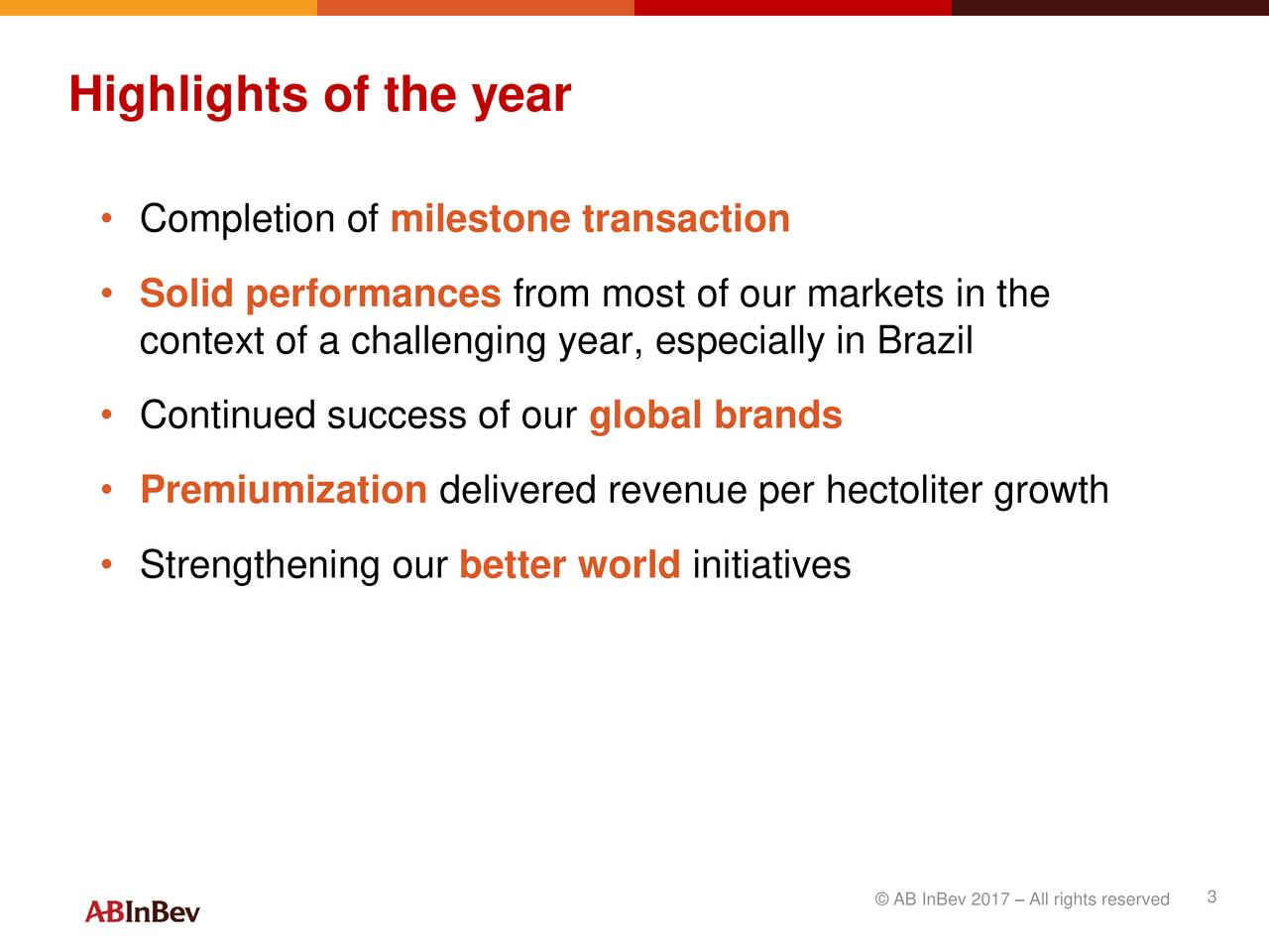Completion of milestone transaction Solid performances from most of our markets in the context of a challenging year, especially in Brazil Continued success of our global brands Premiumization delivered revenue per hectoliter growth Strengthening our better world initiatives AB InBev 2017  All rights reserved