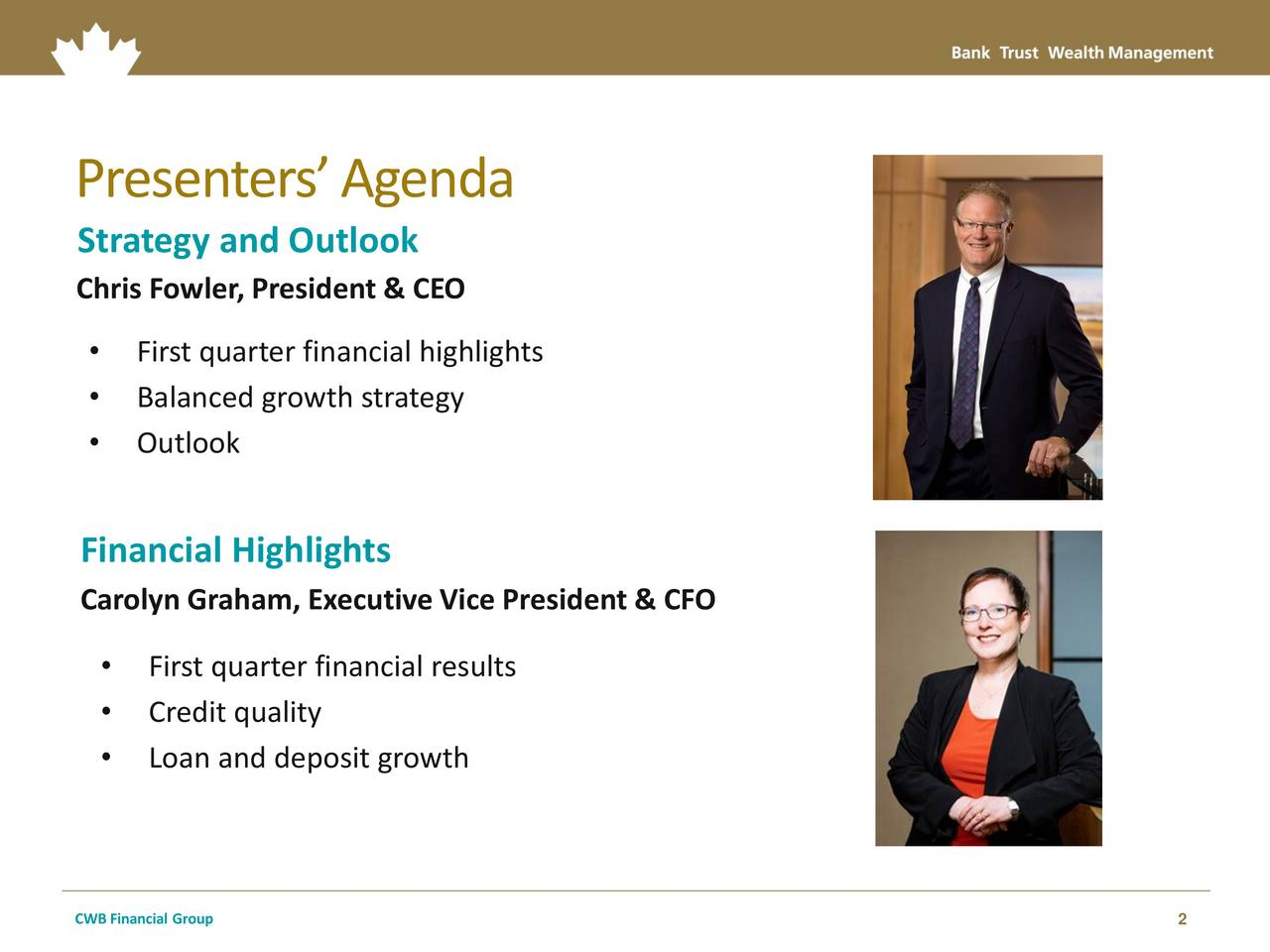 Strategy and Outlook Chris Fowler, President & CEO First quarter financial highlights Balanced growth strategy Outlook Financial Highlights Carolyn Graham, Executive Vice President & CFO First quarter financial results Credit quality Loan and deposit growth CWB Financial Group 2