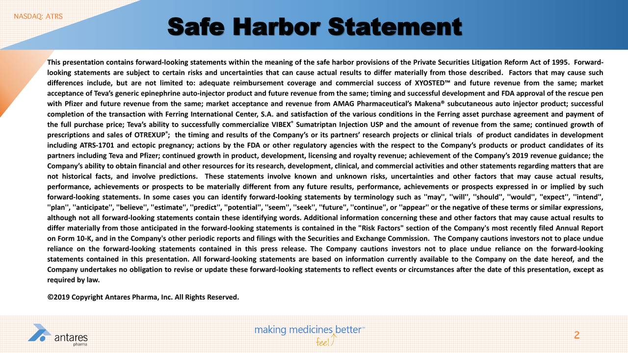 Safe Harbor Statement This presentation contains forward-looking statements within the meaning of the safe harbor provisions of the Private Securities Litigation Reform Act of 1995. Forward- looking statements are subject to certain risks and uncertainties that can cause actual results to differ materially from those described. Factors that may cause such differences include, but are not limited to: adequate reimbursement coverage and commercial success of XYOSTED™ and future revenue from the same; market acceptance of Teva's generic epinephrine auto-injector product and future revenue from the same; timing and successful development and FDA approval of the rescue pen with Pfizer and future revenue from the same; market acceptance and revenue from AMAG Pharmaceutical's Makena® subcutaneous auto injector product; successful completion of the transaction with Ferring International Center, S.A. and satisfaction of the various conditions in the Ferring asset purchase agreement and payment of the full purchase price; Teva's ability to successfully commercialize VIBEX Sumatriptan Injection USP and the amount of revenue from the same; continued growth of ® prescriptions and sales of OTREXUP ; the timing and results of the Company's or its partners' research projects or clinical trials of product candidates in development including ATRS-1701 and ectopic pregnancy; actions by the FDA or other regulatory agencies with the respect to the Company's products or product candidates of its partners including Teva and Pfizer; continued growth in product, development, licensing and royalty revenue; achievement of the Company's 2019 revenue guidance; the Company's ability to obtain financial and other resources for its research, development, clinical, and commercial activities and other statements regarding matters that are not historical facts, and involve predictions. These statements involve known and unknown risks, uncertainties and other factors that may cause actual results, per