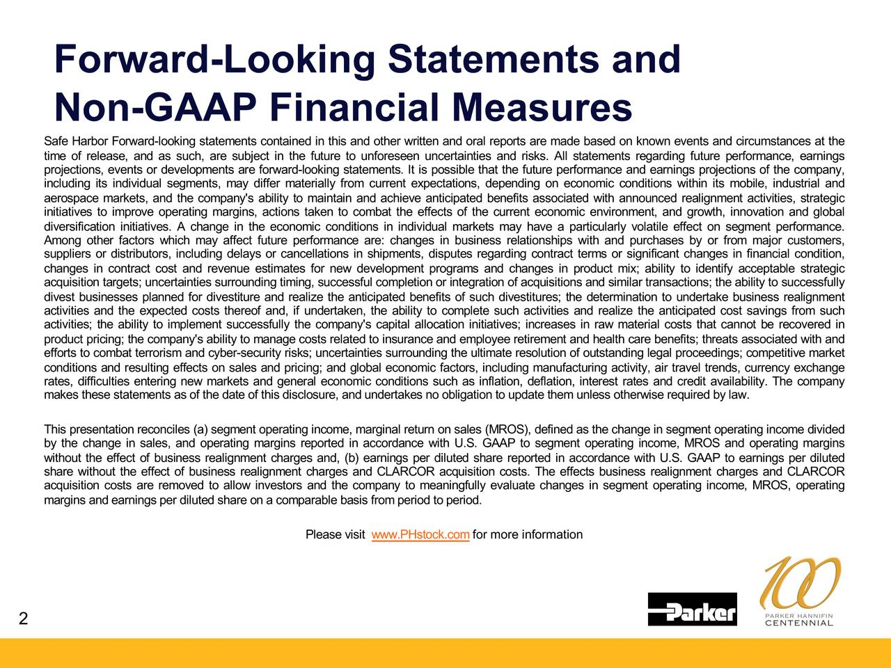 Non-GAAP Financial Measures Safe HarborForward-looking statementscontainedin this and otherwrittenand oral reportsare madebasedon known eventsand circumstancesat the time of release, and as such, are subject in the future to unforeseenuncertaintiesand risks. All statements regarding future performance,earnings projections,eventsor developmentsare forward-looking statements. It is possiblethat the future performanceand earningsprojectionsof the company, including its individual segments, may differ materiallyfrom current expectations,dependingon economic conditions within its mobile,industrial and aerospacemarkets,and the company'sabilityto maintainand achieveanticipatedbenefitsassociatedwith announcedrealignment activities,strategic initiatives to improve operatingmargins,actions taken to combat the effects of the current economicenvironment,and growth, innovation and global diversificationinitiatives. A change in the economic conditions in individual marketsmay have a particularlyvolatile effect on segment performance. Among other factors which may affect future performanceare: changes in business relationships with and purchases by or from major customers, suppliersor distributors,including delays or cancellationsin shipments,disputesregarding contract terms or significantchanges in financial condition, changes in contract cost and revenue estimates for new developmentprograms and changes in product mix; ability to identify acceptablestrategic acquisitiontargets; uncertaintiessurroundingtiming,successfulcompletionor integrationof acquisitionsandsimilartransactions; the abilityto successfully divest businessesplannedfor divestitureand realize the anticipatedbenefitsof su; the determinationto undertakebusinessrealignment activitiesand the expectedcosts thereof and, if undertaken,the ability to complete such activitiesand realize the anticipatedcost savings from such activities; the ability to implement successfullythe company's capital allocationinitiatives; increases in raw materialcosts that cannot be recovered in productpricing; the company'sabilityto managecostsrelatedto insuranceandemployeeretirementandhealthcarebenefits; threatsassociatedwithand effortsto combatterrorismand cyber-securityrisks; uncertaintiessurroundingthe ultimateresolutionof outstandinglegal proceedings; competitivemarket conditionsand resultingeffectson sales and pricing; and globaleconomicfactors, including manufacturingactivity,air travel trends, currencyexchange makesthesestatementsas of the dateof thisdisclosure,andundertakesno obligationto updatethemunlessotherwiserequiredby law.anyailability Thispresentationreconciles(a) segmentoperatingincome, marginalreturnon sales(MROS),definedas the changein segmentoperatingincome divided by the change in sales, and operatingmarginsreported in accordancewith U.S. GAAP to segment operatingincome, MROS and operatingmargins withoutthe effect of businessrealignmentcharges and, (b) earningsper dilutedshare reported in accordancewith U.S. GAAP to earningsper diluted share without the effect of businessrealignment charges and CLARCORacquisitioncosts. The effects businessrealignment charges and CLARCOR acquisitioncosts are removed to allow investors and the company to meaningfullyevaluatechanges in segment operatingincome, MROS, operating marginsandearningsperdilutedshareon a comparablebasisfromperiodto period. Pleasevisit www.PHstock.comfor more information 2
