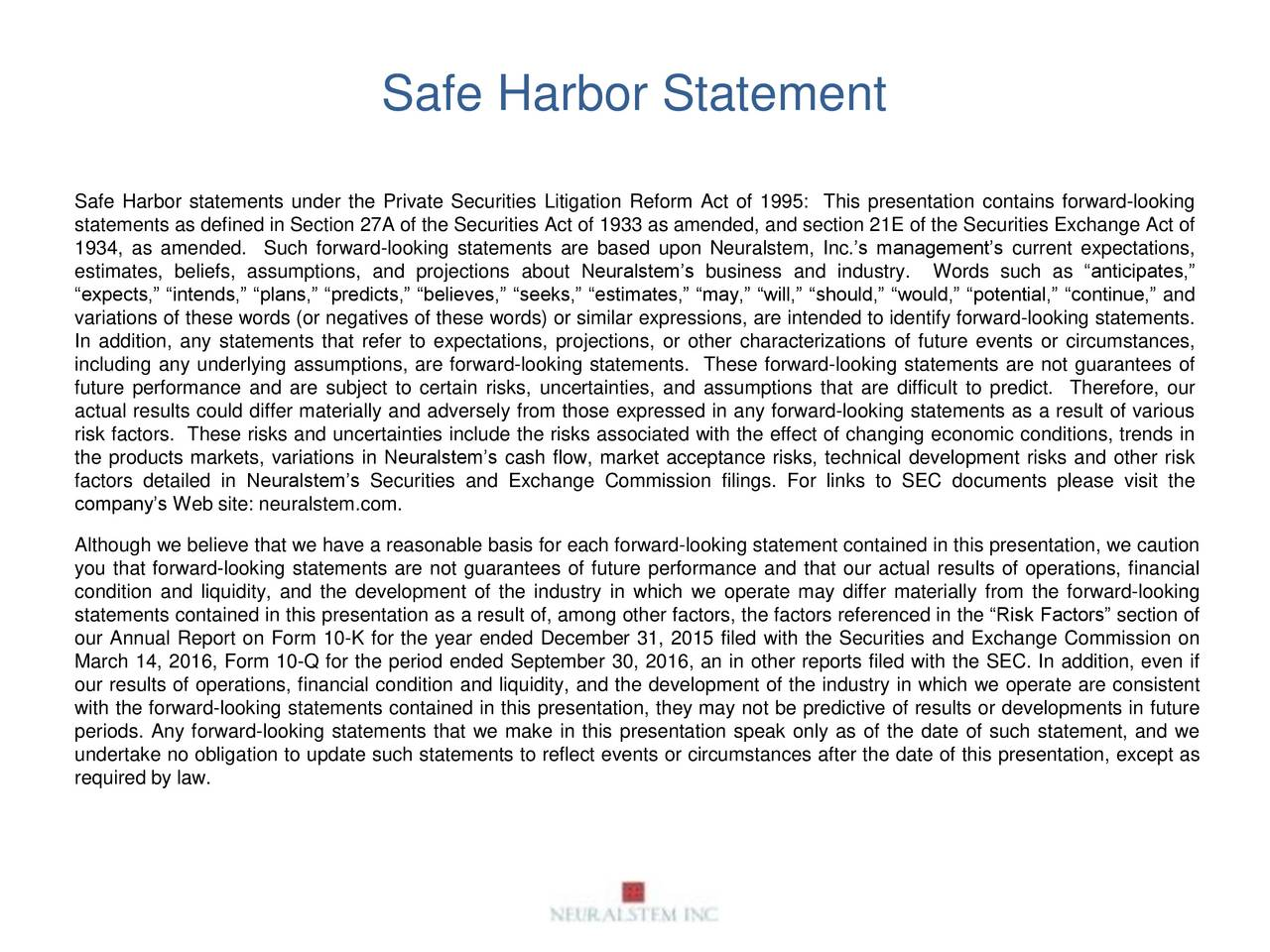 Safe Harbor statements under the Private Securities Litigation Reform Act of 1995: This presentation contains forward-looking statements as defined in Section 27A of the Securities Act of 1933 as amended, and section 21E of the Securities Exchange Act of 1934, as amended. Such forward-looking statements are based upon Neuralstem, Inc.s managements current expectations, estimates, beliefs, assumptions, and projections about Neuralstems business and industry. Words such as anticipates, expects, intends, plans, predicts, believes, seeks, estimates, may, will, should, would, potential, continue, and variations of these words (or negatives of these words) or similar expressions, are intended to identify forward-looking statements. In addition, any statements that refer to expectations, projections, or other characterizations of future events or circumstances, including any underlying assumptions, are forward-looking statements. These forward-looking statements are not guarantees of future performance and are subject to certain risks, uncertainties, and assumptions that are difficult to predict. Therefore, our actual results could differ materially and adversely from those expressed in any forward-looking statements as a result of various risk factors. These risks and uncertainties include the risks associated with the effect of changing economic conditions, trends in the products markets, variations in Neuralstems cash flow, market acceptance risks, technical development risks and other risk factors detailed in Neuralstems Securities and Exchange Commission filings. For links to SEC documents please visit the companys Web site: neuralstem.com. Although we believe that we have a reasonable basis for each forward-looking statement contained in this presentation, we caution you that forward-looking statements are not guarantees of future performance and that our actual results of operations, financial condition and liquidity, and the development of the industry in which we operate may differ materially from the forward-looking statements contained in this presentation as a result of, among other factors, the factors referenced in the Risk Factors section of our Annual Report on Form 10-K for the year ended December 31, 2015 filed with the Securities and Exchange Commission on March 14, 2016, Form 10-Q for the period ended September 30, 2016, an in other reports filed with the SEC. In addition, even if our results of operations, financial condition and liquidity, and the development of the industry in which we operate are consistent with the forward-looking statements contained in this presentation, they may not be predictive of results or developments in future periods. Any forward-looking statements that we make in this presentation speak only as of the date of such statement, and we undertake no obligation to update such statements to reflect events or circumstances after the date of this presentation, except as required by law.