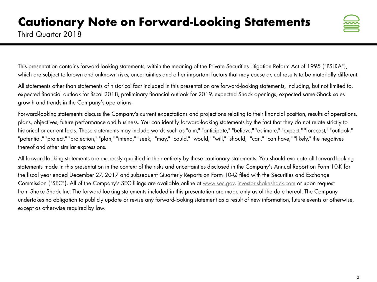 """Third Quarter 2018 This presentation contains forward-looking statements, within the meaning of the Private Securities Litigation Reform Act of 1995 (""""PSLRA""""), which are subject to known and unknown risks, uncertainties and other important factors that may cause actual results to be materially different. All statements other than statements of historical fact included in this presentation are forward-looking statements, including,but not limited to, expected financial outlook for fiscal 2018, preliminary financial outlook for 2019, expected Shack openings, expected -Shack sales growth and trends in the Company's operations. Forward-looking statements discuss the Company's current expectations and projections relating to their financial position, results of operations, plans, objectives, future performance and business. You can identify forward-looking statements by the fact that they do not relate strictly to historical or current facts. These statements may include words such as """"aim,"""" """"anticipate,"""" """"believe,"""" """"estimate,"""" """"expect,"""" """"forecast,"""" """"outlook,"""" """"potential,"""" """"project,"""" """"projection,"""" """"plan,"""" """"intend,"""" """"seek,"""" """"may,"""" """"could,"""" """"would,"""" """"will,"""" """"should,"""" """"can,"""" """"can have,"""" """"likely,"""" the negatives thereof and other similar expressions. All forward-looking statements are expressly qualified in their entirety by these cautionary statements. You should evaluate all forward-looking statements made in this presentation in the context of the risks and uncertainties disclosed in the Company's Annual Report on Form 10-K for the fiscal year ended December 27, 2017 and subsequent Quarterly Reports on Form 10-Q filed with the Securities and Exchange Commission (""""SEC""""). All of the Company's SEC filings are available online atw.sec.gov, investor.shakeshack.com or upon request from Shake Shack Inc. The forward-looking statements included in this presentation are made only as of the date hereof. The Company undertakes no obligation to publicly update or revise any forward-loo"""