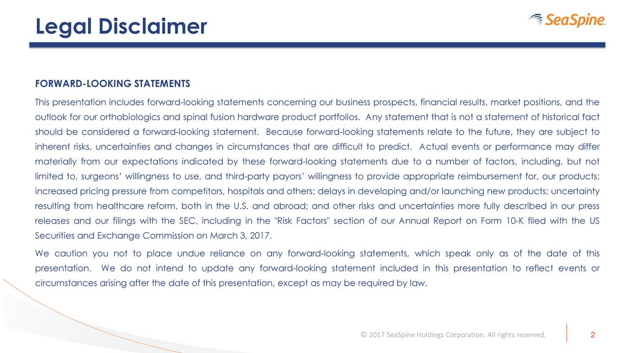 """FORWARD-LOOKING STATEMENTS This presentation includes forward-looking statements concerning our business prospects, financial results, market positions, and the outlook for our orthobiologics and spinal fusion hardware product portfolios. Any statement that is not a statement of historical fact should be considered a forward-looking statement. Because forward-looking statements relate to the future, they are subject to inherent risks, uncertainties and changes in circumstances that are difficult to predict. Actual events or performance may differ materially from our expectations indicated by these forward-looking statements due to a number of factors, including, but not limited to, surgeons willingness to use, and third-party payors willingness to provide appropriate reimbursement for, our products; increased pricing pressure from competitors, hospitals and others; delays in developing and/or launching new products; uncertainty resulting from healthcare reform, both in the U.S. and abroad; and other risks and uncertainties more fully described in our press releases and our filings with the SEC, including in the """"Risk Factors"""" section of our Annual Report on Form 10-K filed with the US Securities and Exchange Commission on March 3, 2017. We caution you not to place undue reliance on any forward-looking statements, which speak only as of the date of this presentation. We do not intend to update any forward-looking statement included in this presentation to reflect events or circumstances arising after the date of this presentation, except as may be required by law. 2017 SeaSpine Holdings Corporation. All rights r2served."""