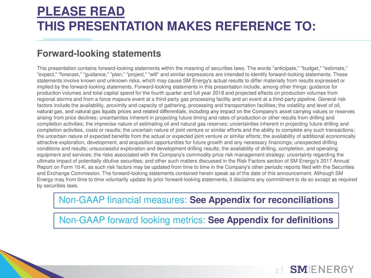 """THIS PRESENTATION MAKES REFERENCE TO: Forward-looking statements This presentation contains forward-looking statements within the meaning of securities laws. The words """"anticipate,"""" """"budget,"""" """"estimate,"""" """"expect,"""" """"forecast,"""" """"guidance,"""" """"plan,"""" """"project,"""" """"will"""" and similar expressions are intended to identify forward-looking statements. These statements involve known and unknown risks, which may cause SM Energy's actual results to differ materially from results expressed or implied by the forward-looking statements. Forward-looking statements in this presentation include, among other things: guidance for production volumes and total capital spend for the fourth quarter and full year 2018 and projected effects on production volumes from regional storms and from a force majeure event at a third-party gas processing facility and an event at a third-party pipeline. General risk factors include the availability, proximity and capacity of gathering, processing and transportation facilities; the volatility and level of oil, natural gas, and natural gas liquids prices and related differentials, including any impact on the Company's asset carrying values or reserves arising from price declines; uncertainties inherent in projecting future timing and rates of production or other results from drilling and completion activities; the imprecise nature of estimating oil and natural gas reserves; uncertainties inherent in projecting future drilling and completion activities, costs or results; the uncertain nature of joint venture or similar efforts and the ability to complete any such transactions; the uncertain nature of expected benefits from the actual or expected joint venture or similar efforts; the availability of additional economically attractive exploration, development, and acquisition opportunities for future growth and any necessary financings; unexpected drilling conditions and results; unsuccessful exploration and development drilling results; the availability of dri"""