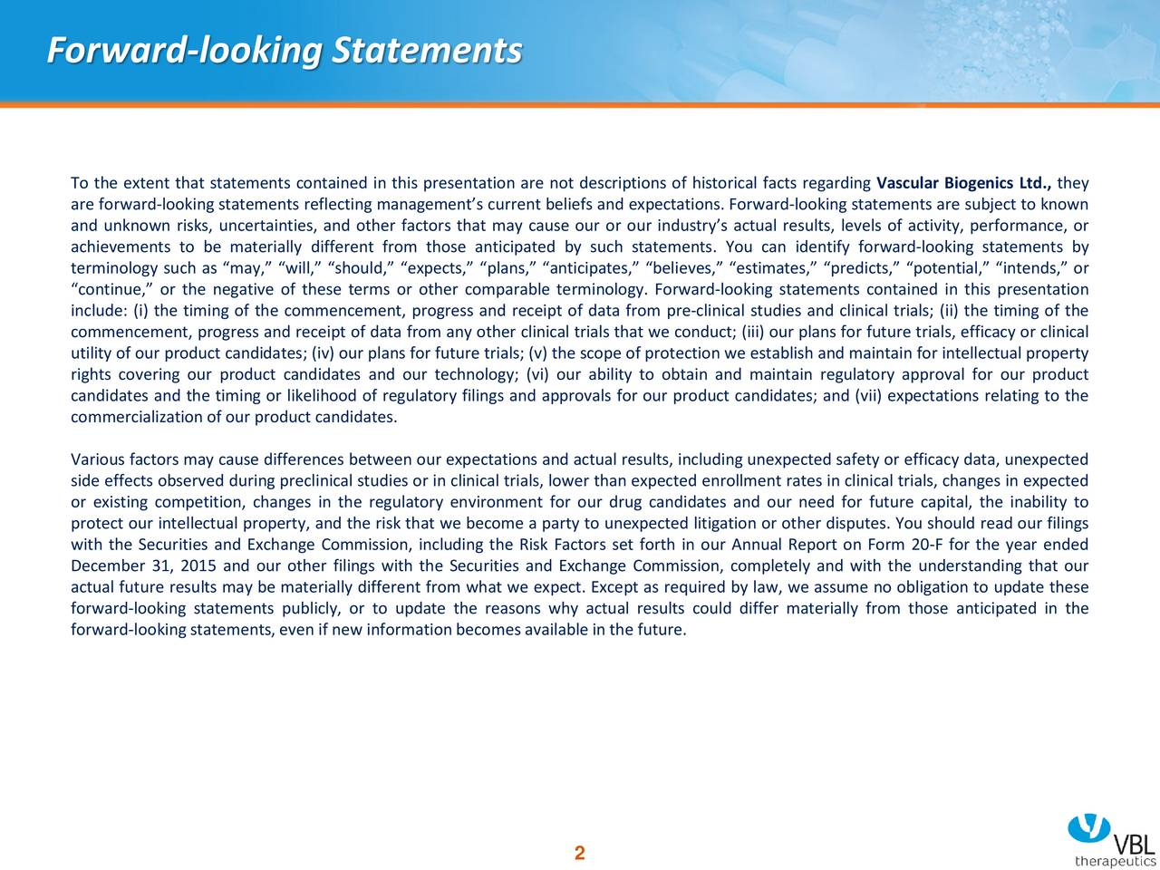 To the extent that statements contained in this presentation are not descriptions of historical facts regarding Vascular Biogenics Ltd., they are forward-looking statements reflecting managements current beliefs and expectations. Forward-looking statements are subject to known and unknown risks, uncertainties, and other factors that may cause our or our industrys actual results, levels of activity, performance, or achievements to be materially different from those anticipated by such statements. You can identify forward-looking statements by terminology such as may, will, should, expects, plans, anticipates, believes, estimates, predicts, potential, intends, or continue, or the negative of these terms or other comparable terminology. Forward-looking statements contained in this presentation include: (i) the timing of the commencement, progress and receipt of data from pre-clinical studies and clinical trials; (ii) the timing of the commencement, progress and receipt of data from any other clinical trials that we conduct; (iii) our plans for future trials, efficacy or clinical utility of our product candidates; (iv) our plans for future trials; (v) the scope of protection we establish and maintain for intellectual property rights covering our product candidates and our technology; (vi) our ability to obtain and maintain regulatory approval for our product candidates and the timing or likelihood of regulatory filings and approvals for our product candidates; and (vii) expectations relating to the commercializationof our product candidates. Various factors may cause differences between our expectations and actual results, including unexpected safety or efficacy data, unexpected side effects observed during preclinical studies or in clinical trials, lower than expected enrollment rates in clinical trials, changes in expected or existing competition, changes in the regulatory environment for our drug candidates and our need for future capital, the inability to protect ou
