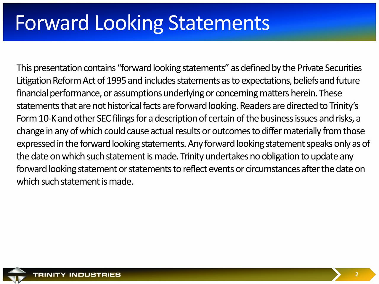 Thispresentation contains forward looking statements as defined by the Private Securities Litigation Reform Act of 1995and includes statements as to expectations, beliefs and future financial performance, or assumptions underlying or concerning matters herein. These statements that are not historical facts are forward looking.Readers are directed to Trinitys Form 10 -K and other SEC filings for a description of certain of the business issues and risks, a change in any of which could cause actual results or outcomes to differ materially from those expressed in the forwardlooking statements. Any forwardlooking statement speaks only as of the date on which such statement is made. Trinity undertakes no obligation to update any forward looking statement or statements to reflect events or circumstances after the date on which such statement is made. A Premiere Diversified Industrial Company 2