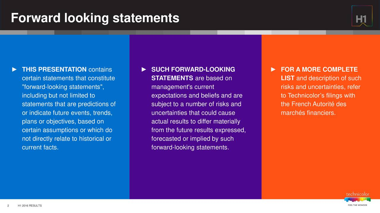 """THIS PRESENTATION contains  SUCH FORWARD-LOOKING  FOR A MORE COMPLETE certain statements that constitute STATEMENTS are based on LIST and description of such """"forward-looking statements"""", management's current risks and uncertainties, refer including but not limited to expectations and beliefs and are to Technicolors filings with statements that are predictions of subject to a number of risks and the French Autorit des or indicate future events, trends, uncertainties that could cause marchs financiers. plans or objectives, based on actual results to differ materially certain assumptions or which do from the future results expressed, not directly relate to historical or forecasted or implied by such current facts. forward-looking statements. 2 H1 2016 RESULTS"""