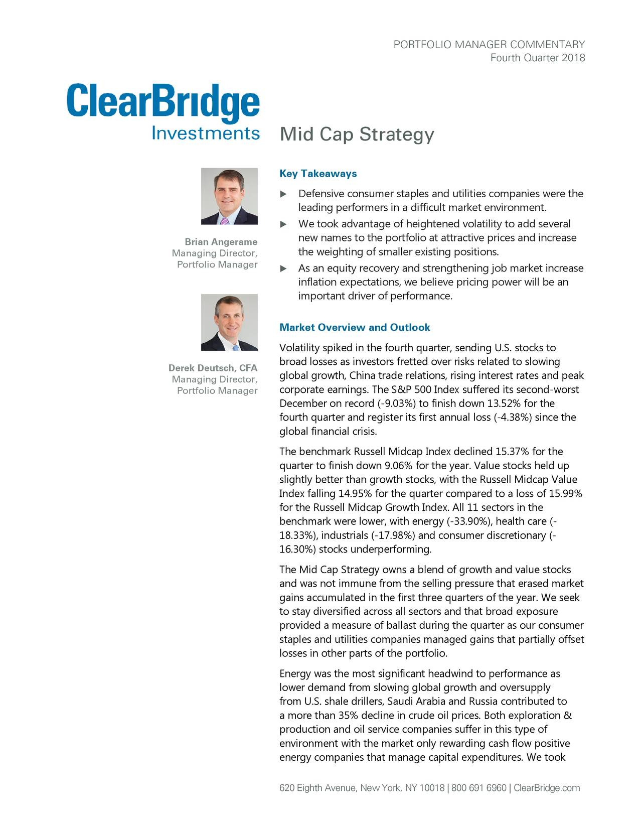 Fourth Quarter 2018 Mid Cap Strategy Key Takeaways  Defensive consumer staples and utilities companies were the leading performers in a difficult market environment .  We took advantage of heightened volatility to add several Brian Angerame new names to the portfolio at attractive prices and increase the weighting of smaller existing positions. Managing Director, Portfolio Manager  As an equity recovery and strengthening job market increase inflation expectations, we believe pricing power will be an important driver of pe rformance. Market Overview and Outlook Volatility spiked in the fourth quarter, sending U.S. stocks to Derek Deutsch, CFA broad losses as investors fretted over risks related to slowing global growth, China trade relations, rising interest rates and peak Managing Director, Portfolio Manager corporate earnings. The S&P 500 Index suffered its second-worst December on record (-9.03%) to finish down 13.52% for the fourth quarter and register its first annual loss (-4.38%) since the global financial crisis. The benchmark Russell Midcap Index declined 15.37% for the quarter to finish down 9.06% for the year. Value stocks held up slightly better than growth stocks, with the Russell Midcap Value Index falling 14.95% for the quarter compared to a loss of 15.99% for the Russell Midcap Growth Index. All 11 sectors in the benchmark were lower, with energy (-33.90%), health care (- 18.33%), industrials (-17.98%) and consumer discretionary (- 16.30%) stocks underperforming. The Mid Cap Strategy owns a blend of growth and value stocks and was not immune from the selling pressure that erased market gains accumulated in the first three quarters of the year. We seek to stay diversified across all sectors and that broad exposure provided a measure of ballast during the quarter as our consumer staples and utilities companies managed gains that partially offset losses in other parts of the portfolio. Energy was the most significant headwind to performance as lower demand from slowing global growth and oversupply from U.S. shale drillers, Saudi Arabia and Russia contributed to a more than 35% decline in crude oil prices. Both exploration & production and oil service companies suffer in this type of environment with the market only rewarding cash flow positive energy companies that manage capital expenditures. We took 620 Eighth Avenue, New York, NY 10018 | 800 691 6960C|learBridge.com