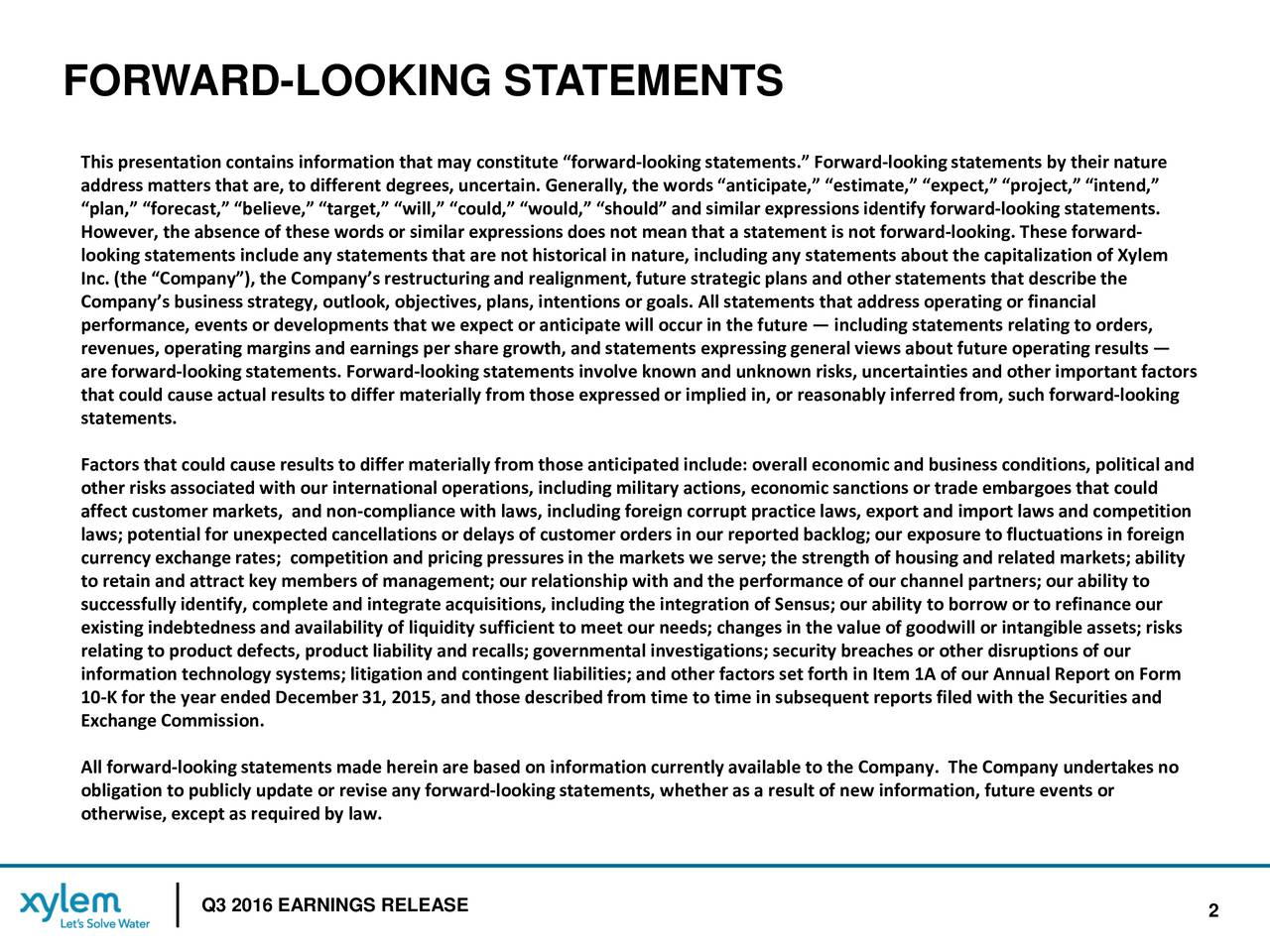 This presentation contains information that may constitute forward-looking statements. Forward-looking statements by their nature address matters that are, to different degrees, uncertain. Generally, the words anticipate, estimate, expect, pr,intend, plan, forecast, believe, target, will, could, would, should and similar expressions identify fo- oking statements. However, the absence of these words or similar expressions does not mean that a statement is not forwardl-ooking. These forward- looking statements include any statements that are not historical in nature, including any statements about the capitalin of Xylem Inc. (the Company), the Companys restructuring and realignment, future strategic plans and other statements that descrithe Companys business strategy, outlook, objectives, plans, intentions or goals. All statements that address operating or finanical performance, events or developments that we expect or anticipate will occur in the future including statements relating to orders, revenues, operating margins and earnings per share growth, and statements expressing general views about future operating reuslts are forward-looking statements.Forward-looking statements involve known and unknown risks, uncertainties and other important factors that could cause actual results to differ materially from those expressed or implied in, or reasonably inferred from, rward-looking statements. Factors that could cause results to differ materially from those anticipated include: overall economic and business condit, olitical and other risks associated with our international operations, including military actions, economic sanctions or trade embargoeshtat could affect customer markets, and non-compliance with laws, including foreign corrupt practice laws, export and import laws and competition laws; potential for unexpected cancellations or delays of customer orders in our reported backlog; our exposure to fluctns in foreign currency exchange rates; competition and pric