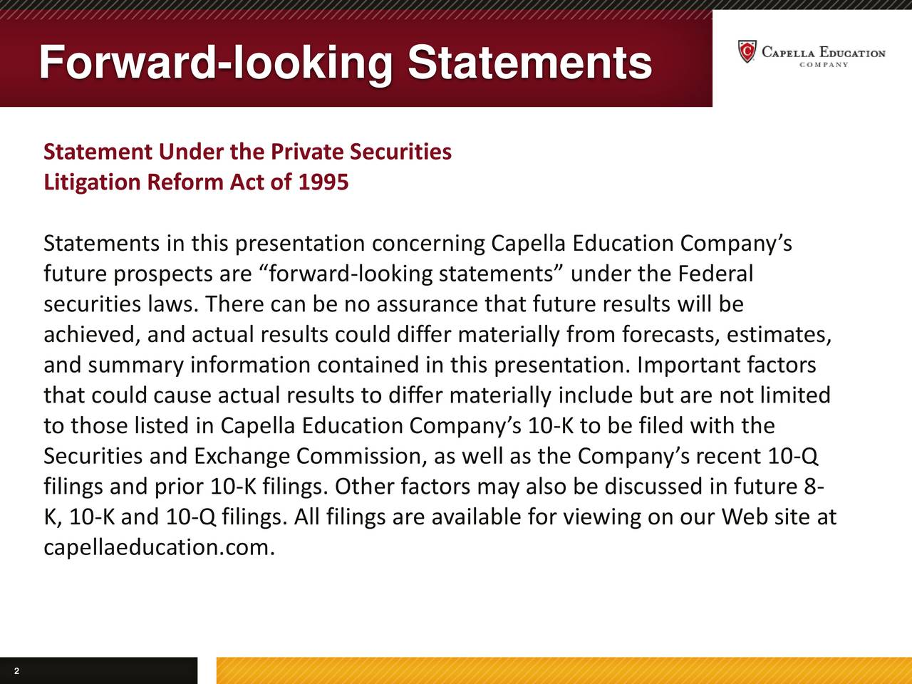 Statement Under the Private Securities Litigation Reform Act of 1995 Statements in this presentation concerning Capella Education Companys future prospects are forward-looking statements under the Federal securities laws. There can be no assurance that future results will be achieved, and actual results could differ materially from forecasts, estimates, and summary information contained in this presentation. Important factors that could cause actual results to differ materially include but are not limited to those listed in Capella Education Companys 10-K to be filed with the Securities and Exchange Commission, as well as the Companys recent 10-Q filings and prior 10-K filings. Other factors may also be discussed in future 8- K, 10-K and 10-Q filings. All filings are available for viewing on our Web site at capellaeducation.com.