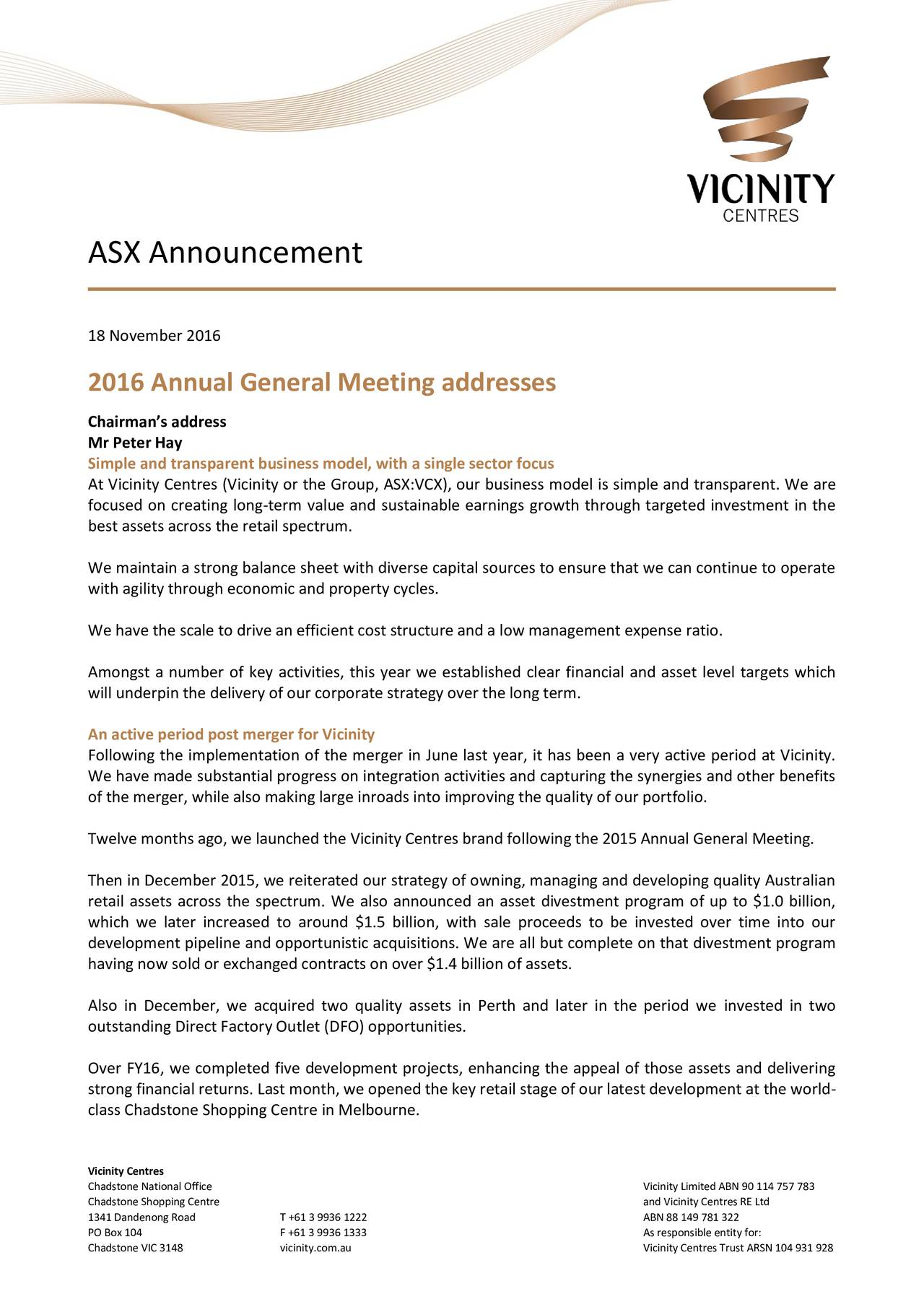 18 November 2016 2016 Annual General Meeting addresses Chairmans address Mr Peter Hay Simple and transparent business model, with a single sector focus At Vicinity Centres (Vicinity or the Group, ASX:VCX), our business model is simple and transparent. We are focused on creating long-term value and sustainable earnings growth through targeted investment in the best assets across the retail spectrum. We maintain a strong balance sheet with diverse capital sources to ensure that we can continue to operate with agility through economic and property cycles. We have the scale to drive an efficient cost structure and a low management expense ratio. Amongst a number of key activities, this year we established clear financial and asset level targets which will underpin the delivery of our corporate strategy over the long term. An active period post merger for Vicinity Following the implementation of the merger in June last year, it has been a very active period at Vicinity. We have made substantial progress on integration activities and capturing the synergies and other benefits of the merger, while also making large inroads into improving the quality of our portfolio. Twelve months ago, we launched the Vicinity Centres brand following the 2015 Annual General Meeting. Then in December 2015, we reiterated our strategy of owning, managing and developing quality Australian retail assets across the spectrum. We also announced an asset divestment program of up to $1.0 billion, which we later increased to around $1.5 billion, with sale proceeds to be invested over time into our development pipeline and opportunistic acquisitions. We are all but complete on that divestment program having now sold or exchanged contracts on over $1.4 billion of assets. Also in December, we acquired two quality assets in Perth and later in the period we invested in two outstanding Direct Factory Outlet (DFO) opportunities. Over FY16, we completed five development projects, enhancing the appeal of thos