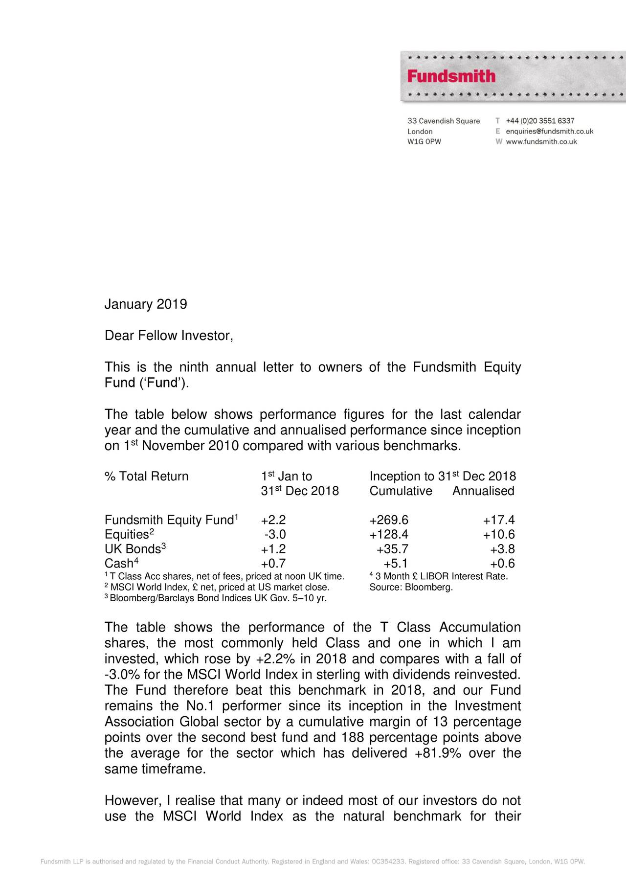 Dear Fellow Investor, This is the ninth annual letter to owners of the Fundsmith Equity Fund ('Fund'). The table below shows performance figures for the last calendar year and the cumulative and annualised performance since inception st on 1 November 2010 compared with various benchmarks. % Total Return 1 Jan to Inception to 31 Dec 2018 st 31 Dec 2018 Cumulative Annualised Fundsmith Equity Fund 1 +2.2 +269.6 +17.4 Equities2 -3.0 +128.4 +10.6 3 UK Bonds +1.2 +35.7 +3.8 Cash 4 +0.7 +5.1 +0.6 1T Class Acc shares, net of fees, priced at noon 3 Month £ LIBOR Interest Rate. 2MSCI World Index, £ net, priced at US market clSource: Bloomberg. 3Bloomberg/Barclays Bond Indices UK Gov. 5–10 yr. The table shows the performance of the T Class Accumulation shares, the most commonly held Class and one in which I am invested, which rose by +2.2% in 2018 and compares with a fall of -3.0% for the MSCI World Index in sterling with dividends reinvested. The Fund therefore beat this benchmark in 2018, and our Fund remains the No.1 performer since its inception in the Investment Association Global sector by a cumulative margin of 13 percentage points over the second best fund and 188 percentage points above the average for the sector which has delivered +81.9% over the same timeframe. However, I realise that many or indeed most of our investors do not use the MSCI World Index as the natural benchmark for their